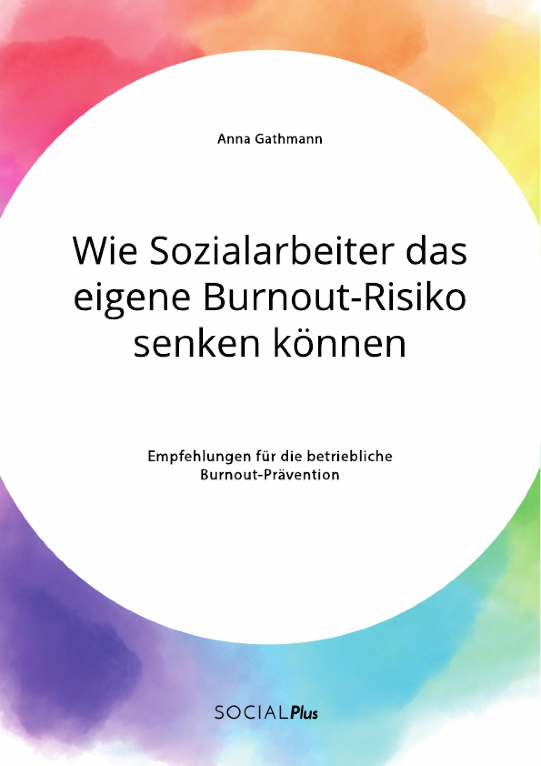 Titel: Wie Sozialarbeiter das eigene Burnout-Risiko senken können. Empfehlungen für die betriebliche Burnout-Prävention