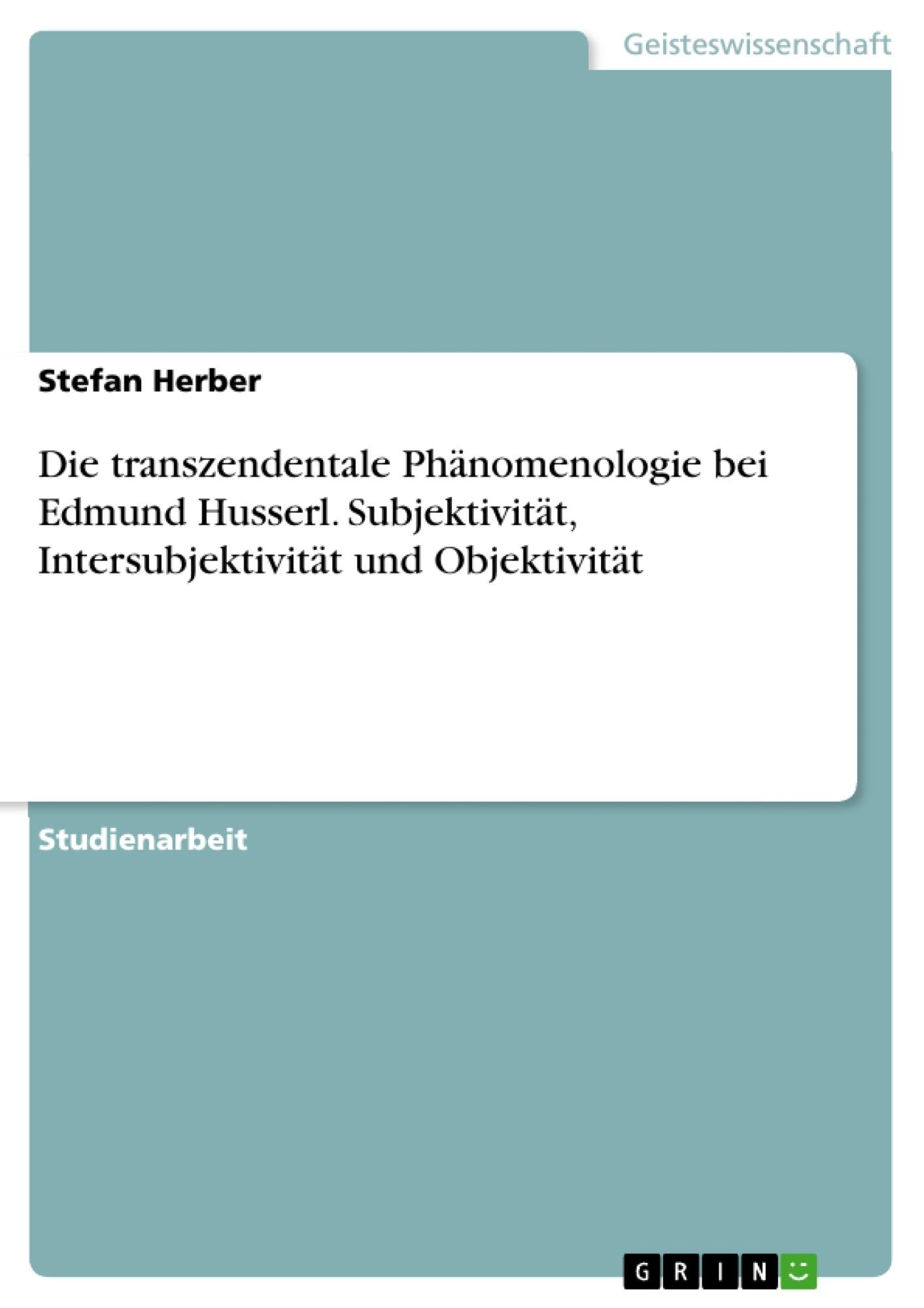 Titel: Die transzendentale Phänomenologie bei Edmund Husserl. Subjektivität, Intersubjektivität und Objektivität