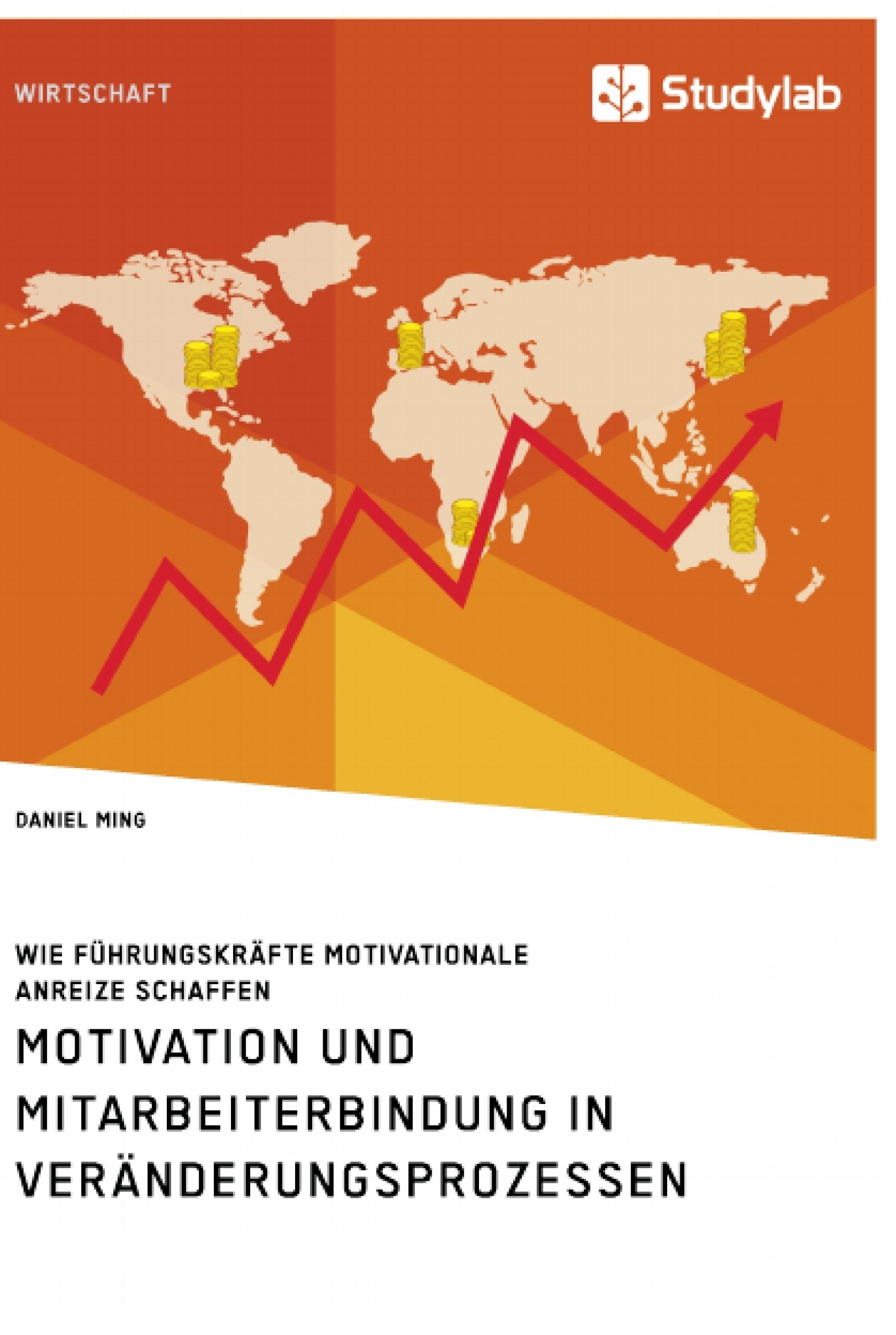 Titel: Motivation und Mitarbeiterbindung in Veränderungsprozessen. Wie Führungskräfte motivationale Anreize schaffen