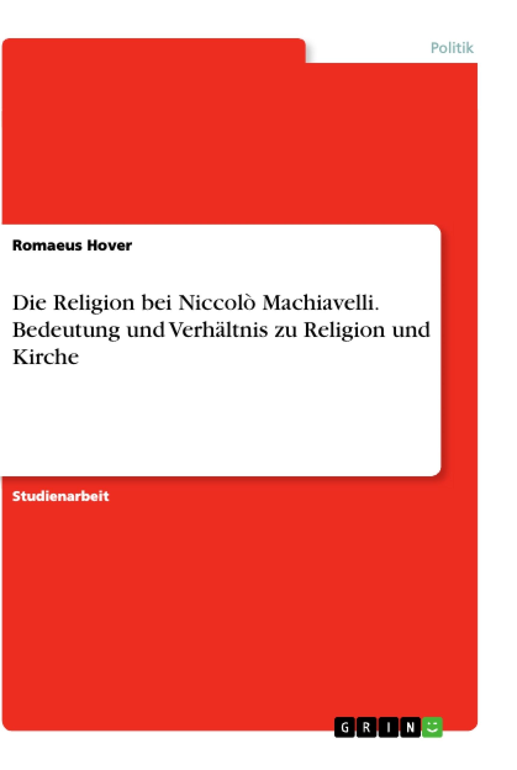 Titel: Die Religion bei Niccolò Machiavelli. Bedeutung und Verhältnis zu Religion und Kirche