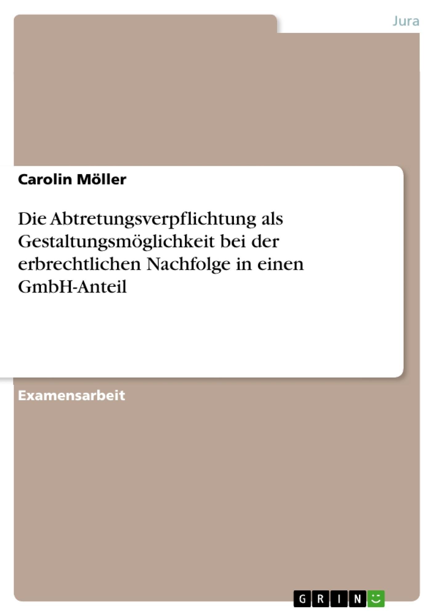 Titel: Die Abtretungsverpflichtung als Gestaltungsmöglichkeit bei der erbrechtlichen Nachfolge in einen GmbH-Anteil