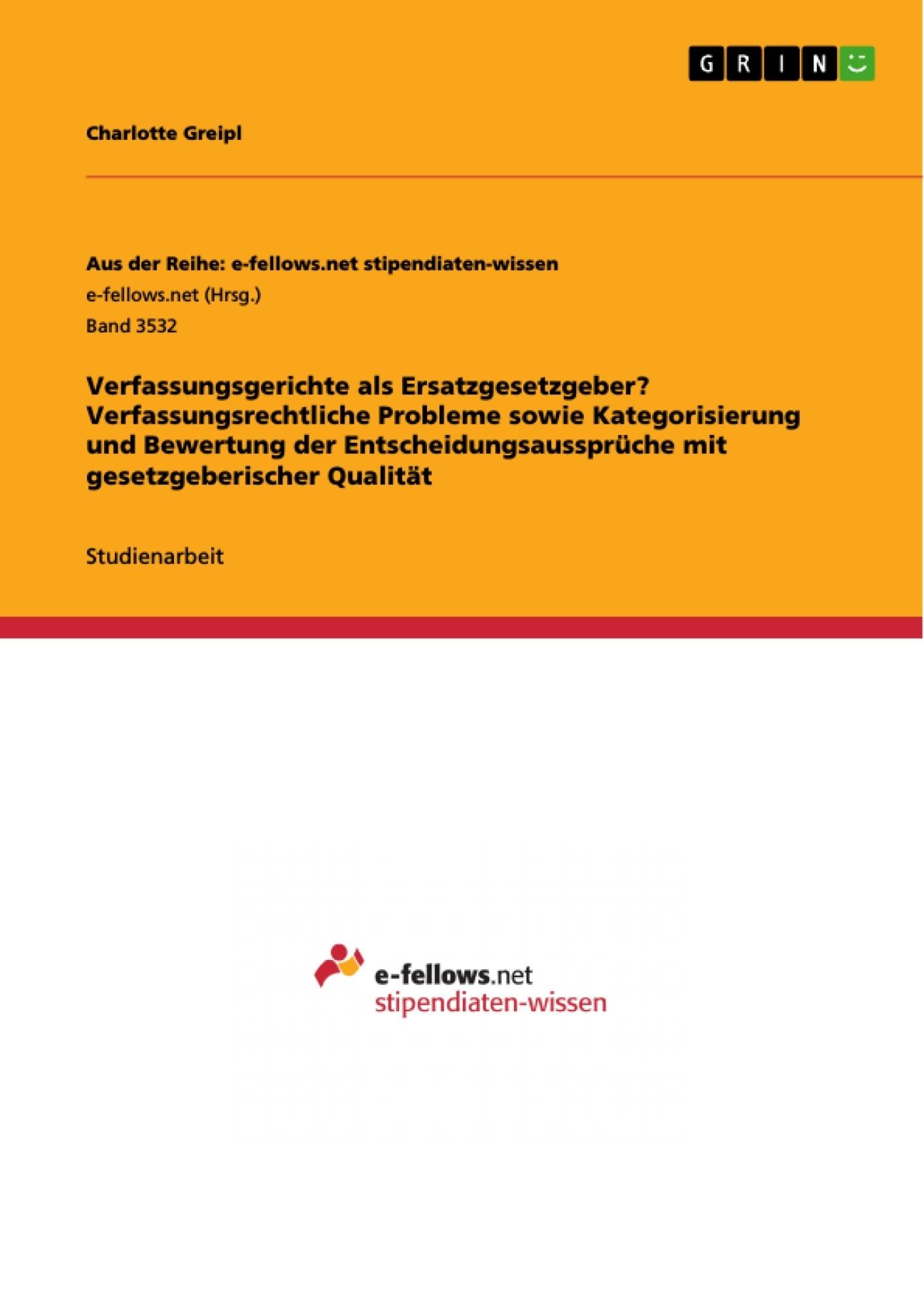 Titel: Verfassungsgerichte als Ersatzgesetzgeber? Verfassungsrechtliche Probleme sowie Kategorisierung und Bewertung der Entscheidungsaussprüche mit gesetzgeberischer Qualität