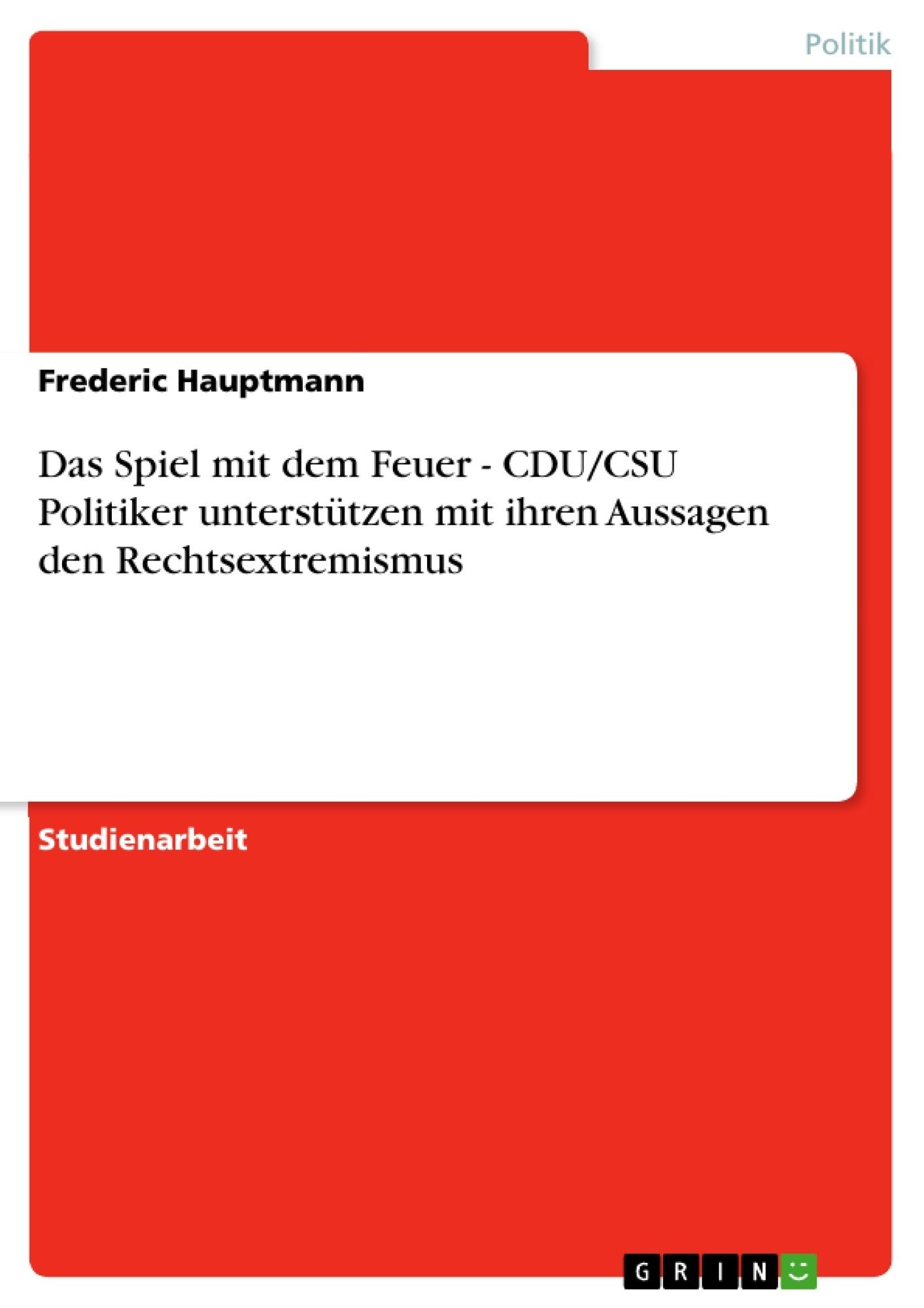 Titel: Das Spiel mit dem Feuer - CDU/CSU Politiker unterstützen mit ihren Aussagen den Rechtsextremismus
