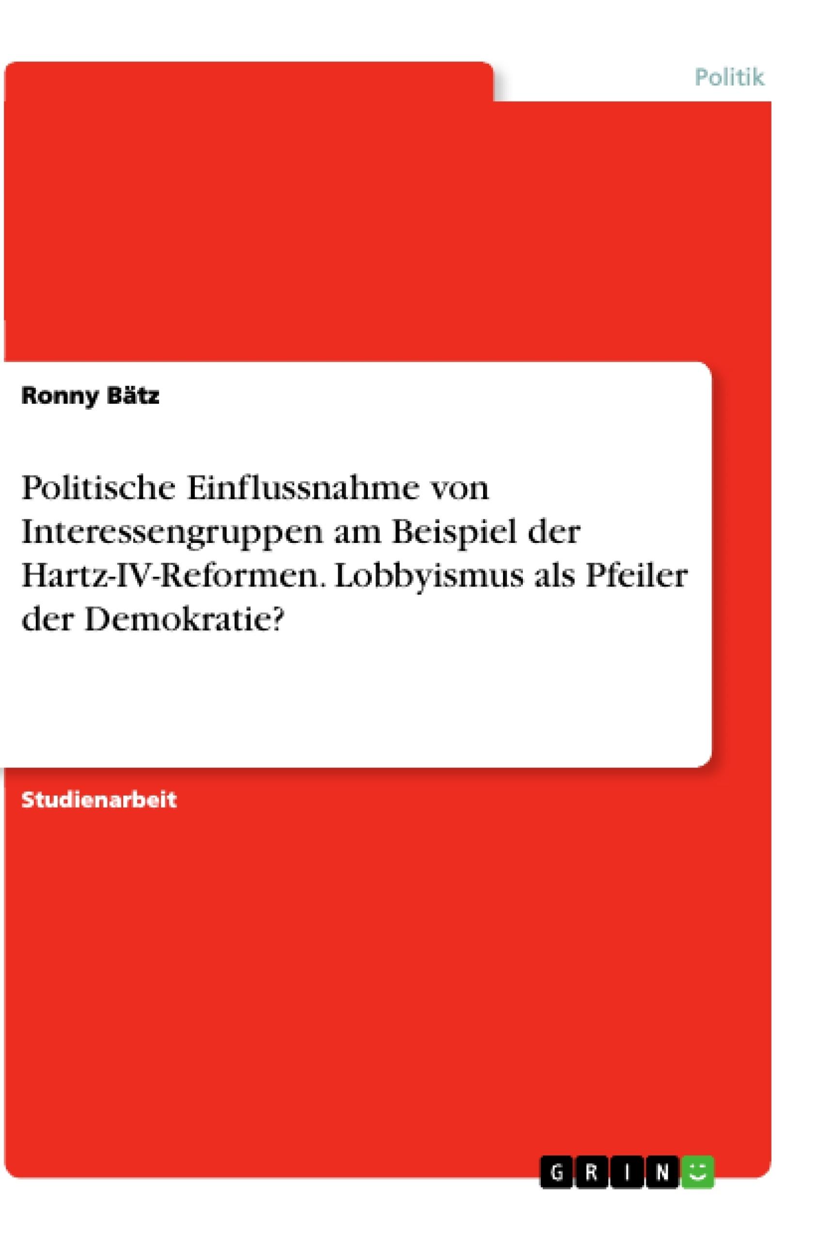 Titel: Politische Einflussnahme von Interessengruppen am Beispiel der Hartz-IV-Reformen. Lobbyismus als Pfeiler der Demokratie?