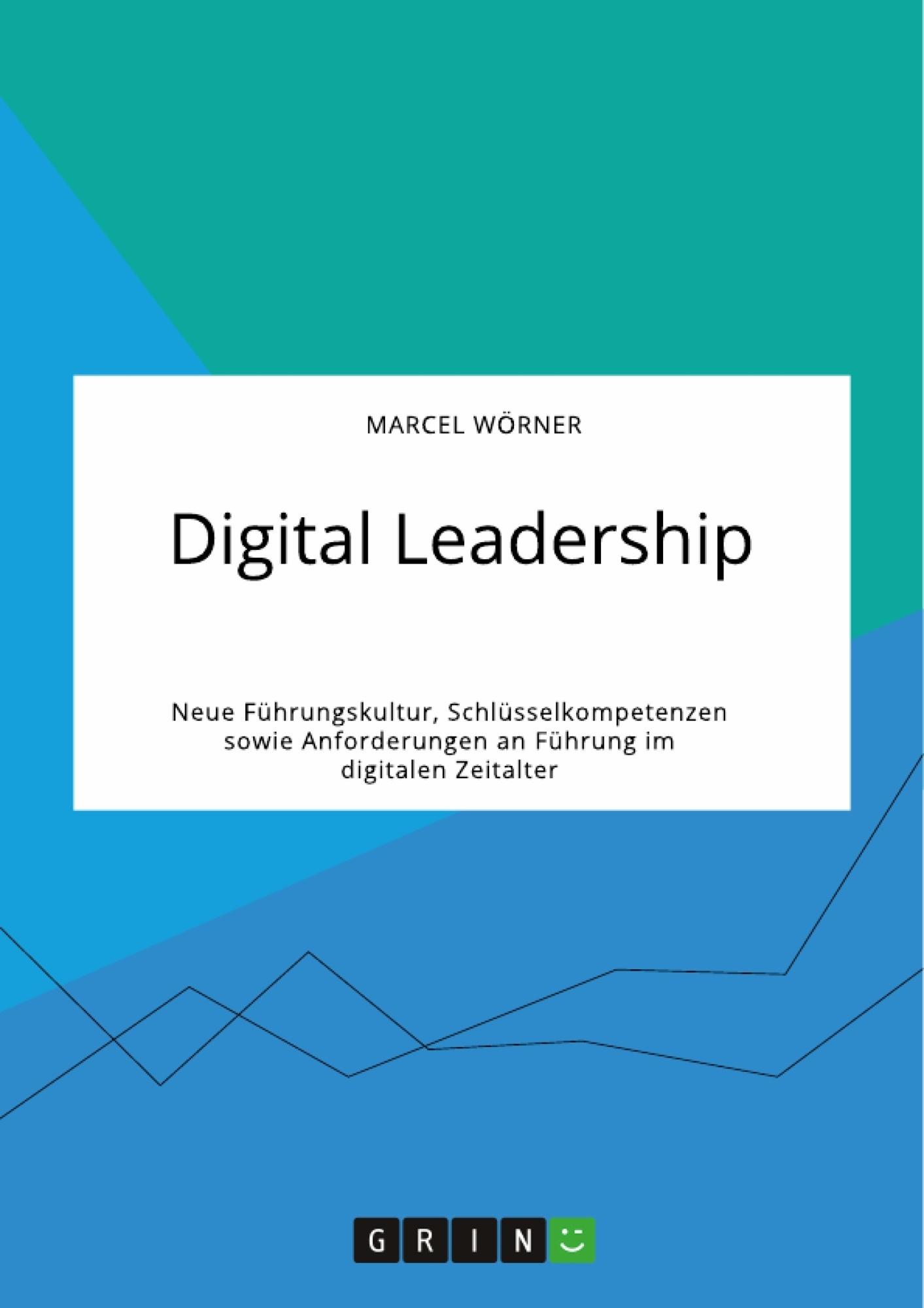 Titel: Digital Leadership. Neue Führungskultur, Schlüsselkompetenzen sowie Anforderungen an Führung im digitalen Zeitalter