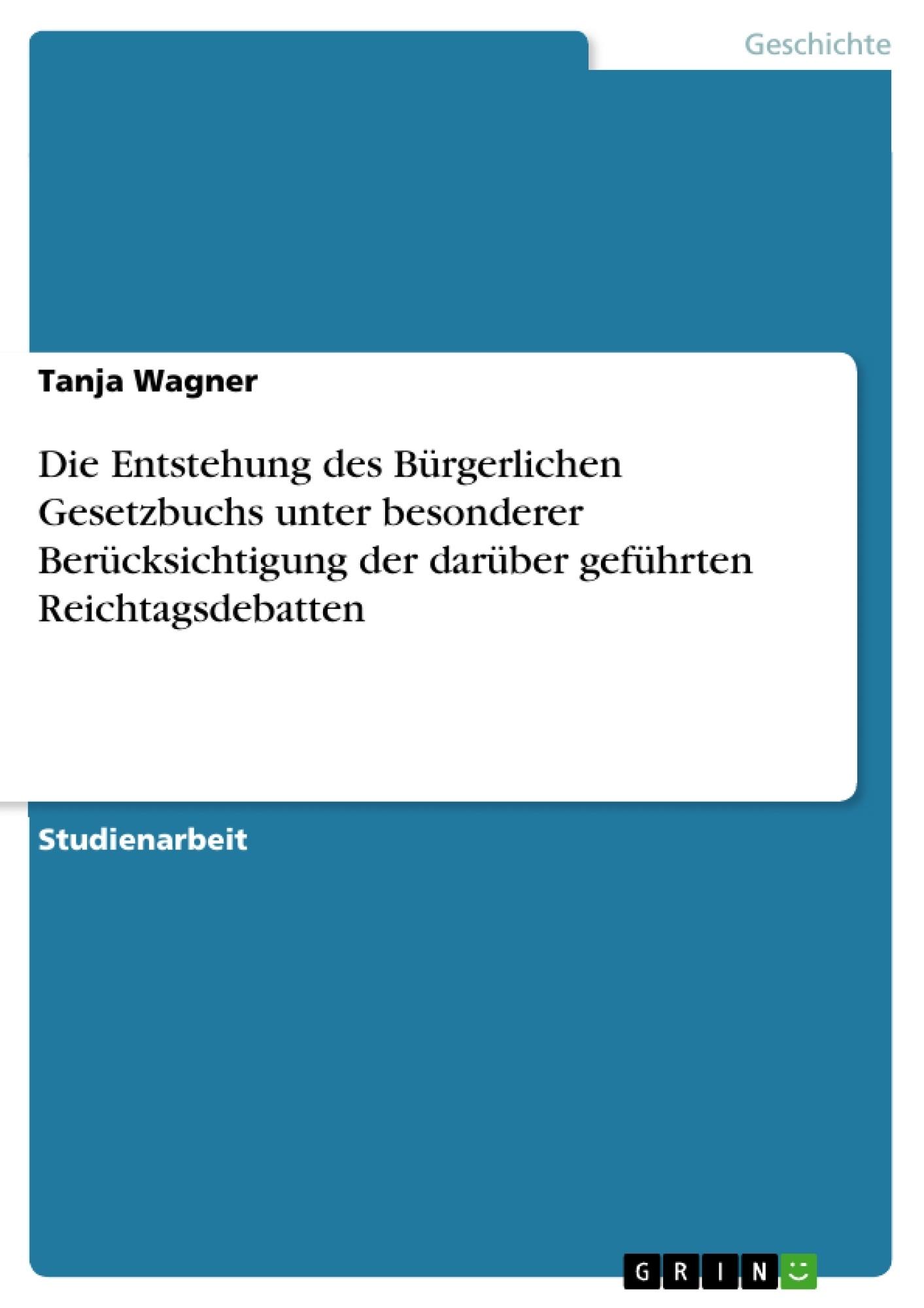 Titel: Die Entstehung des Bürgerlichen Gesetzbuchs unter besonderer Berücksichtigung der darüber geführten Reichtagsdebatten