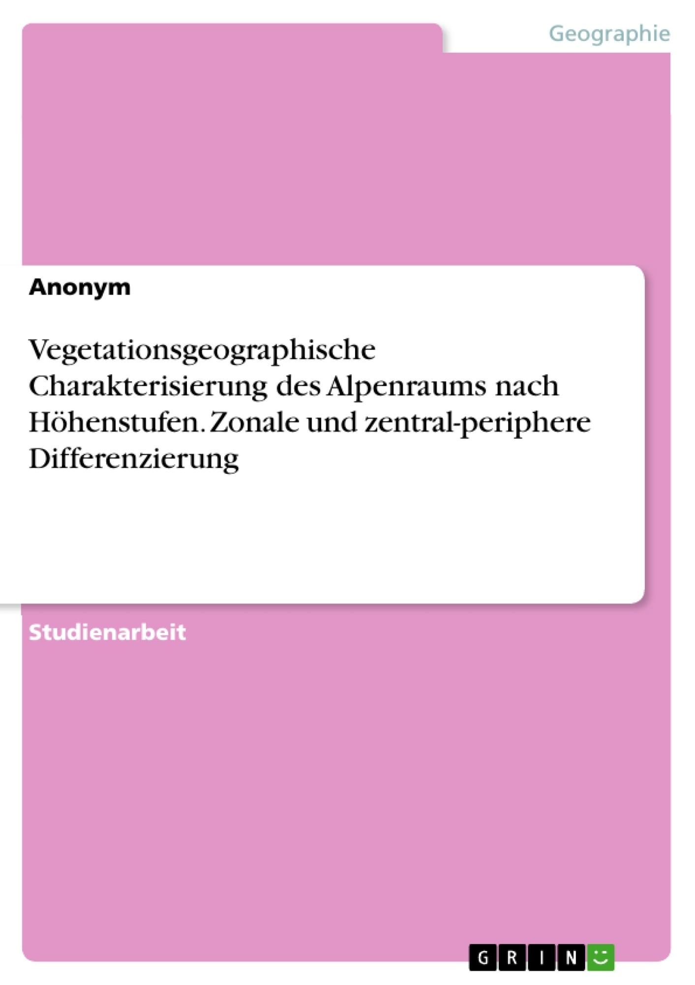 Titel: Vegetationsgeographische Charakterisierung des Alpenraums nach Höhenstufen. Zonale und zentral-periphere Differenzierung