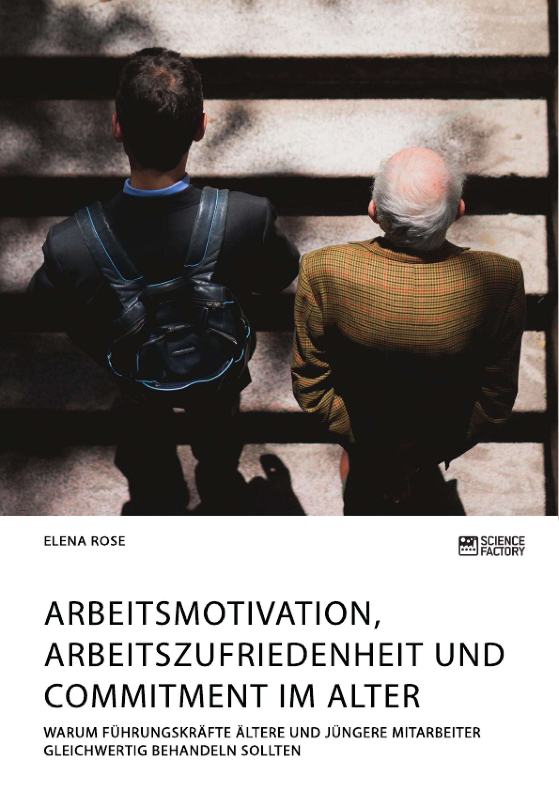 Titel: Arbeitsmotivation, Arbeitszufriedenheit und Commitment im Alter. Warum Führungskräfte ältere und jüngere Mitarbeiter gleichwertig behandeln sollten