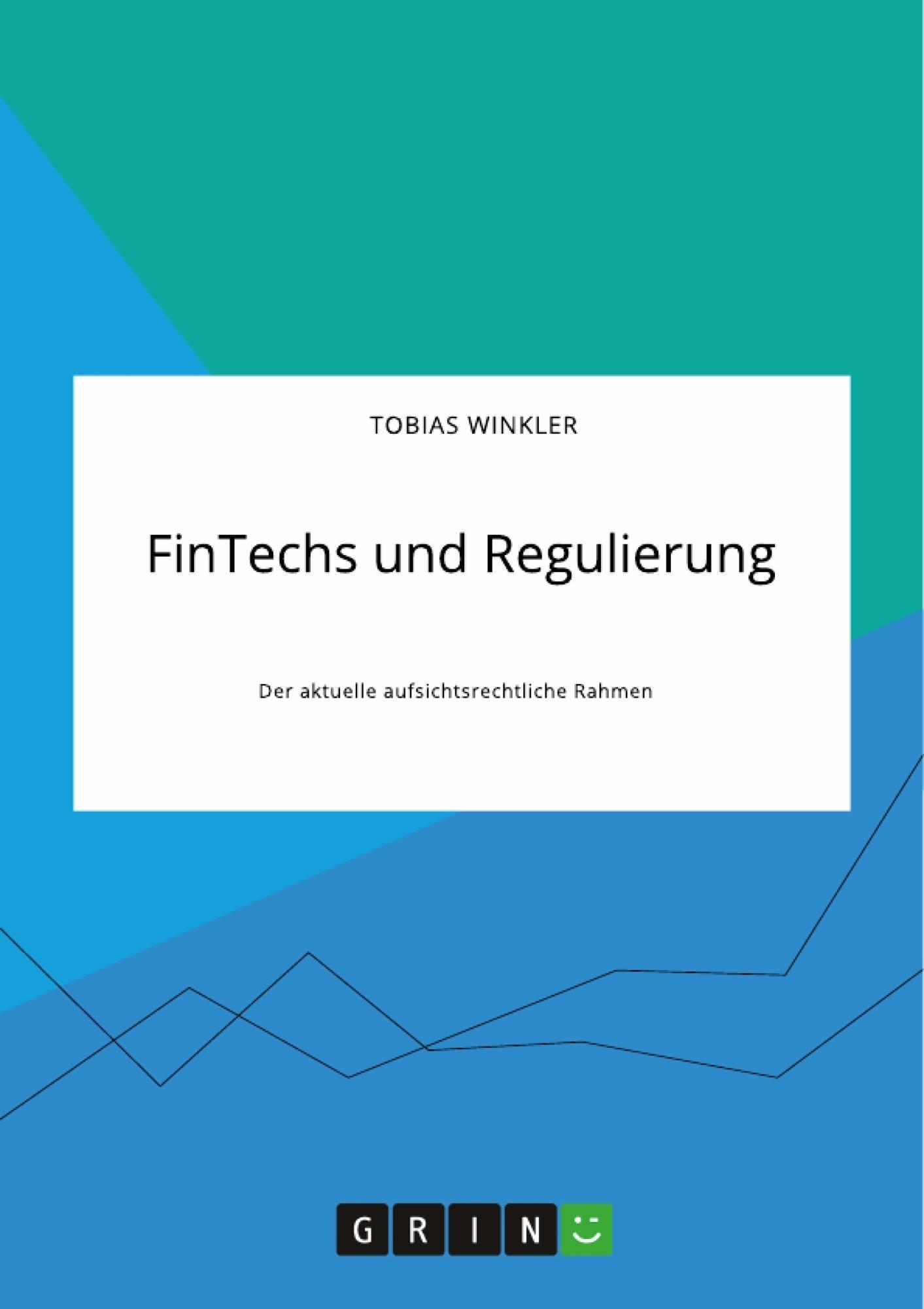 Titel: FinTechs und Regulierung. Der aktuelle aufsichtsrechtliche Rahmen