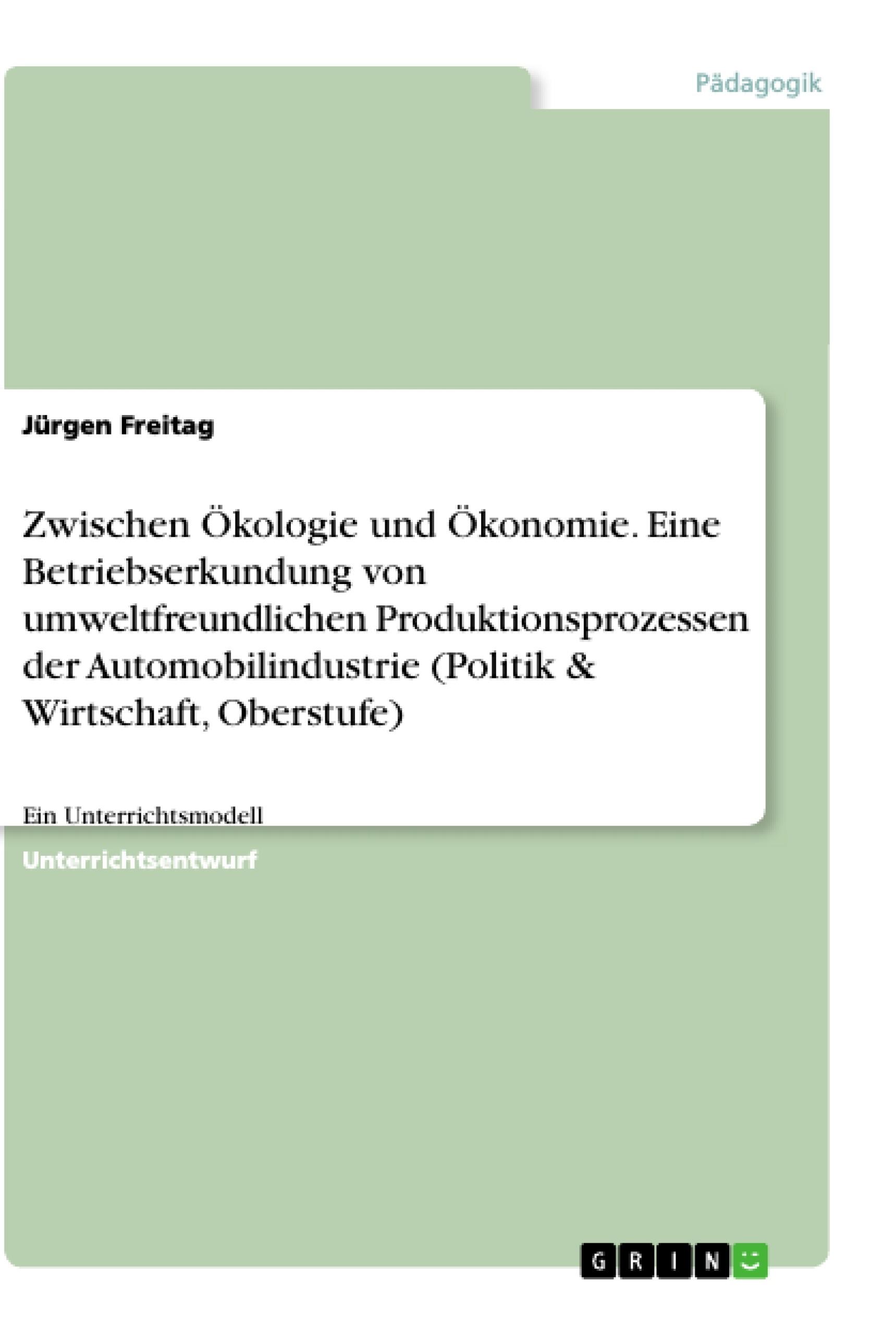 Titel: Zwischen Ökologie und Ökonomie. Eine Betriebserkundung von umweltfreundlichen Produktionsprozessen der Automobilindustrie (Politik & Wirtschaft, Oberstufe)