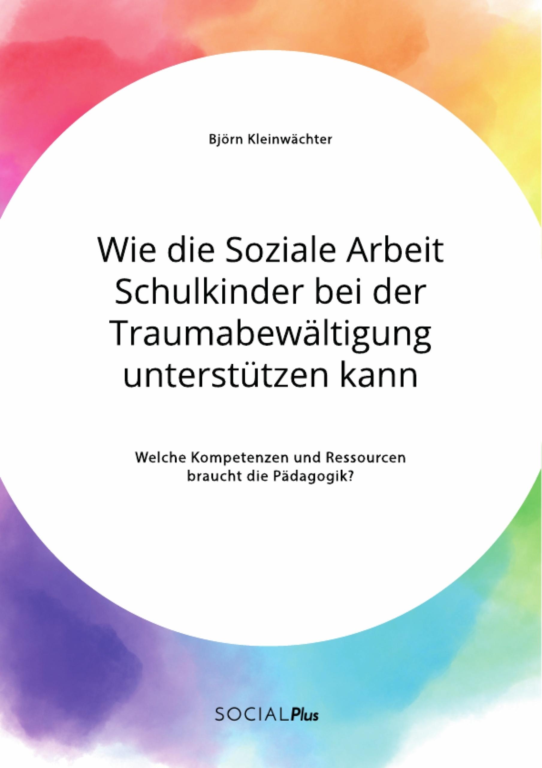 Titel: Wie die Soziale Arbeit Schulkinder bei der Traumabewältigung unterstützen kann. Welche Kompetenzen und Ressourcen braucht die Pädagogik?