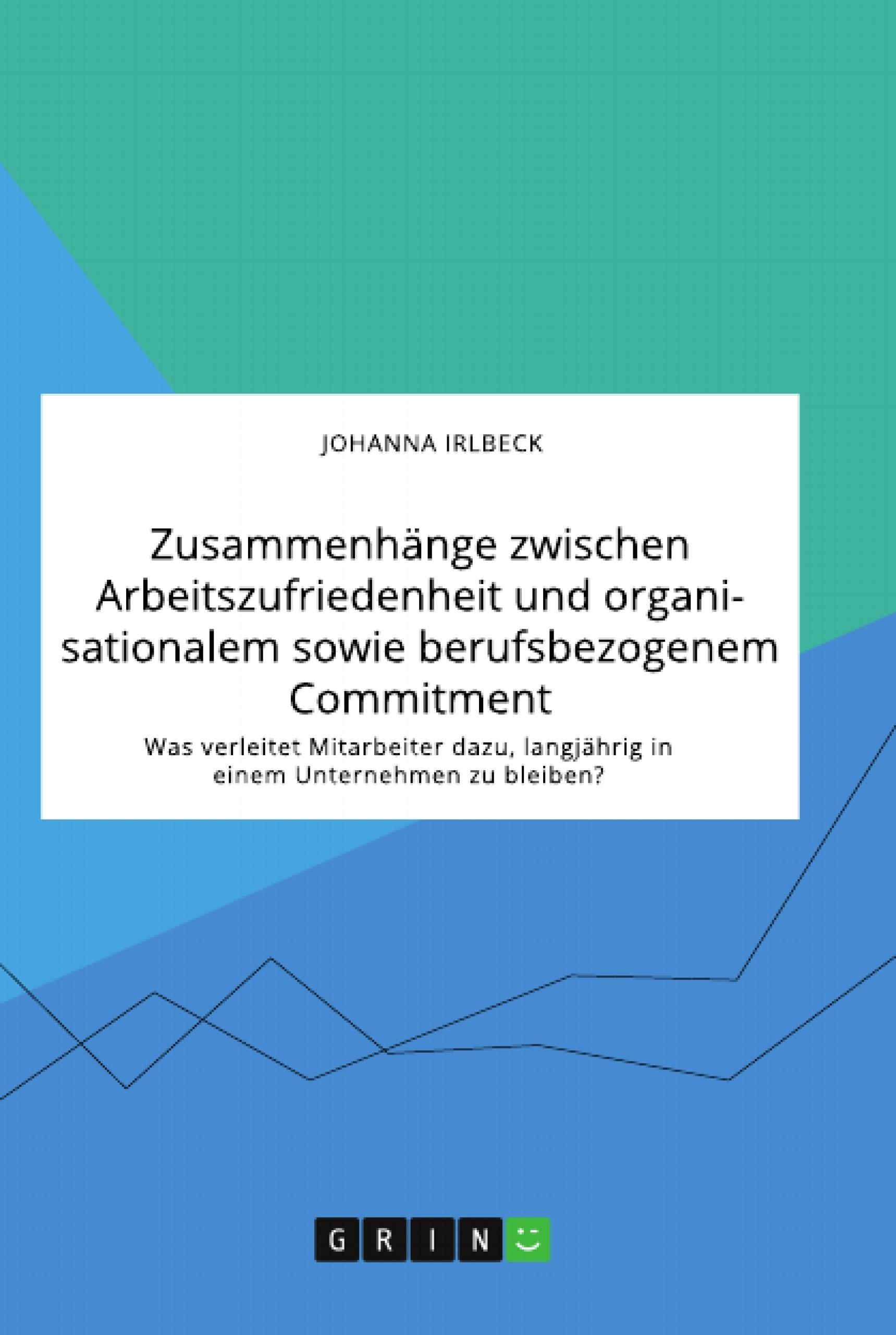 Titel: Zusammenhänge zwischen Arbeitszufriedenheit und organisationalem sowie berufsbezogenem Commitment. Was verleitet Mitarbeiter dazu, langjährig in einem Unternehmen zu bleiben?