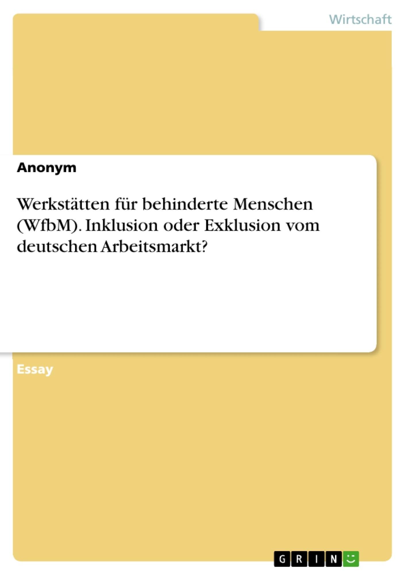Titel: Werkstätten für behinderte Menschen (WfbM). Inklusion oder Exklusion vom deutschen Arbeitsmarkt?