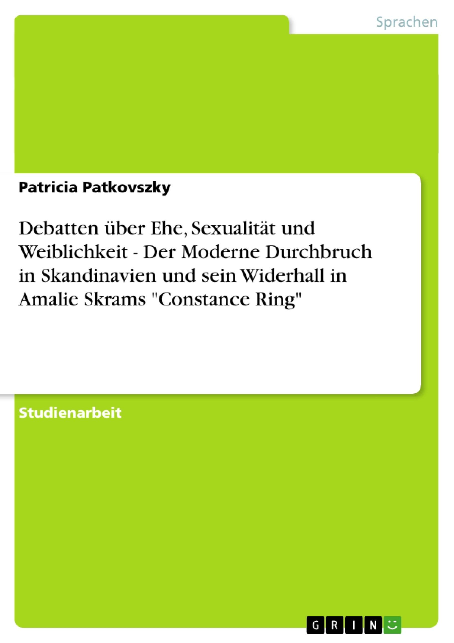 """Titel: Debatten über Ehe, Sexualität und Weiblichkeit - Der Moderne Durchbruch in Skandinavien und sein Widerhall in Amalie Skrams """"Constance Ring"""""""