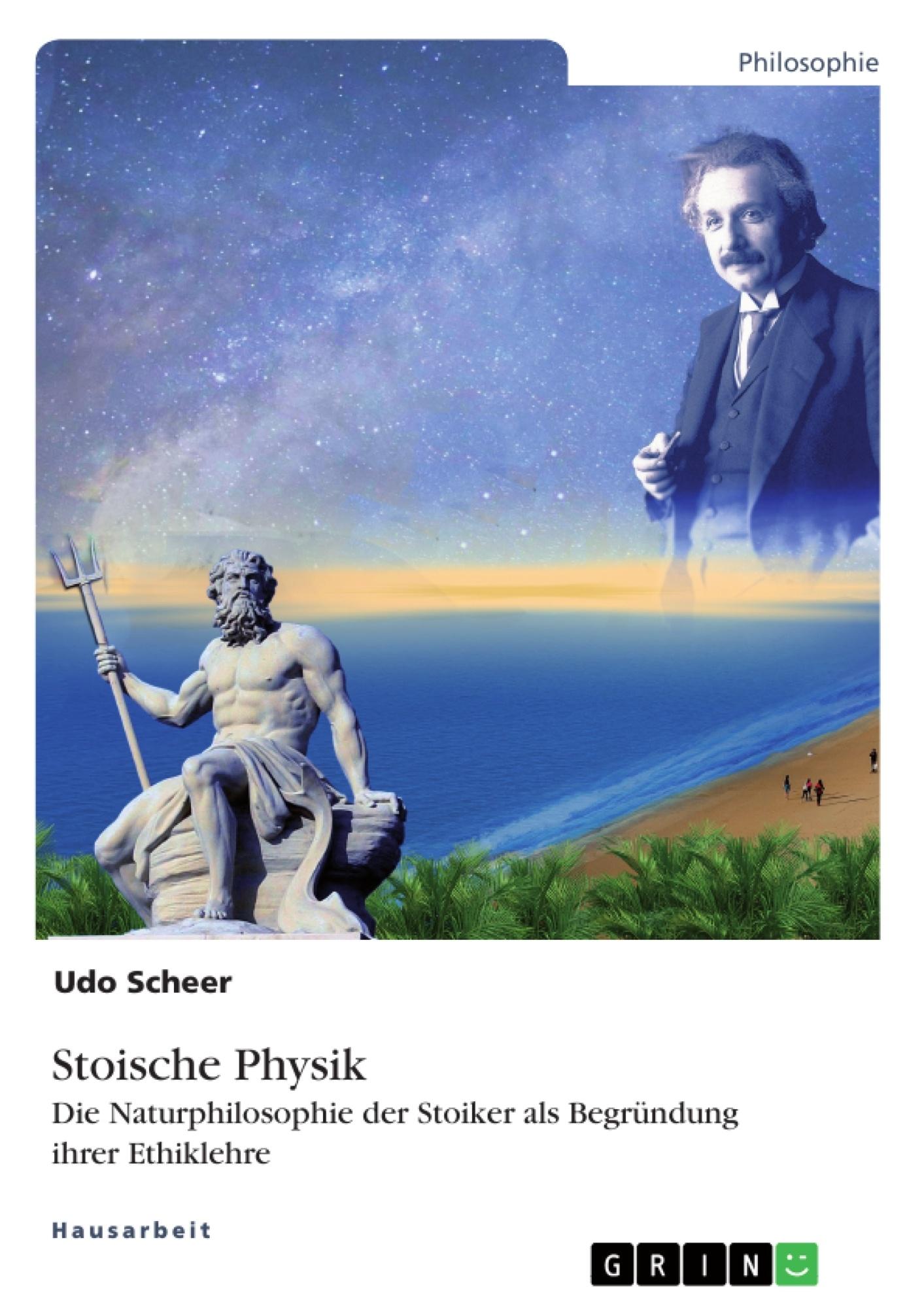 Titel: Stoische Physik. Die Naturphilosophie der Stoiker als Begründung ihrer Ethiklehre