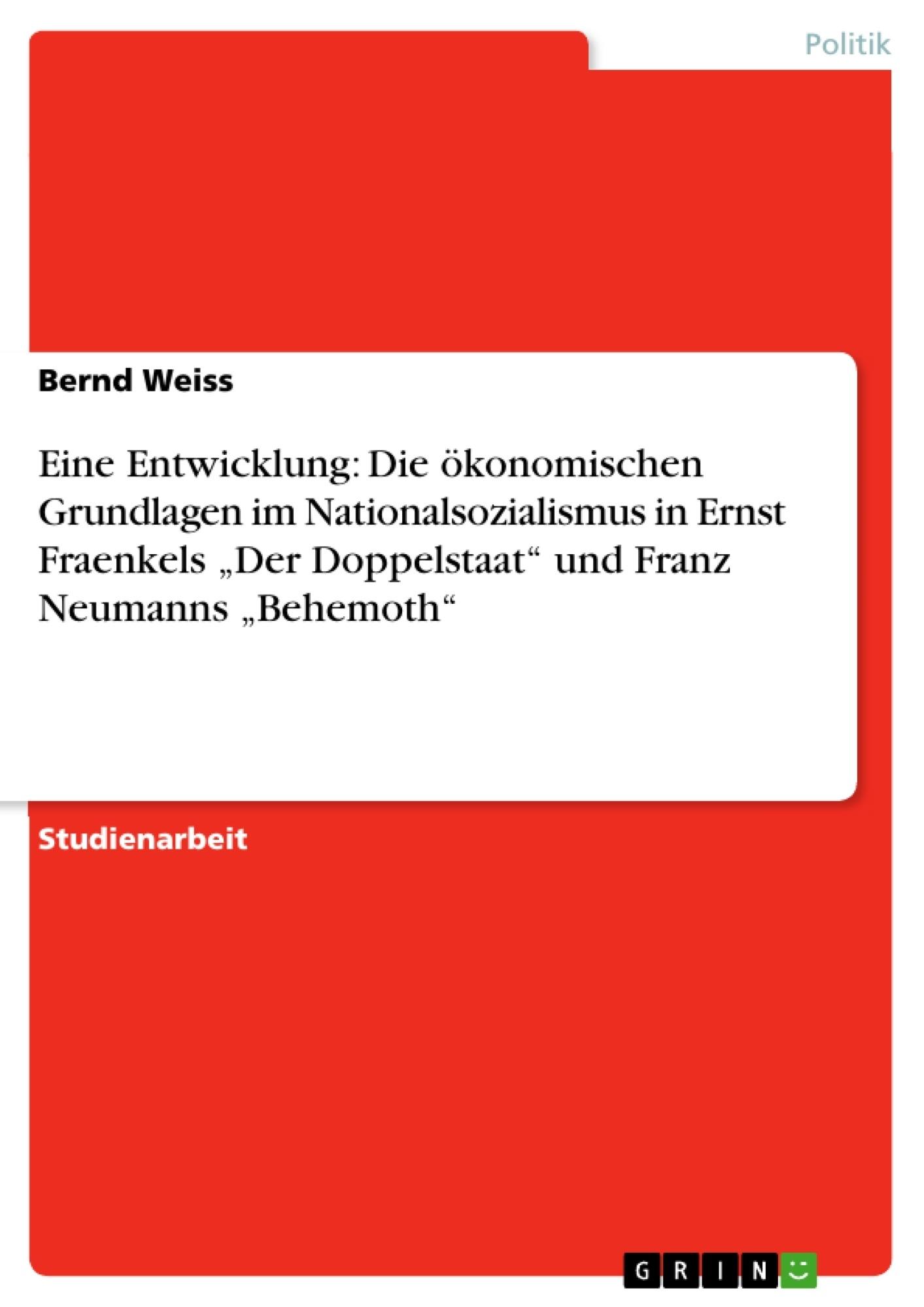"""Titel: Eine Entwicklung: Die ökonomischen Grundlagen im Nationalsozialismus in Ernst Fraenkels """"Der Doppelstaat"""" und Franz Neumanns """"Behemoth"""""""