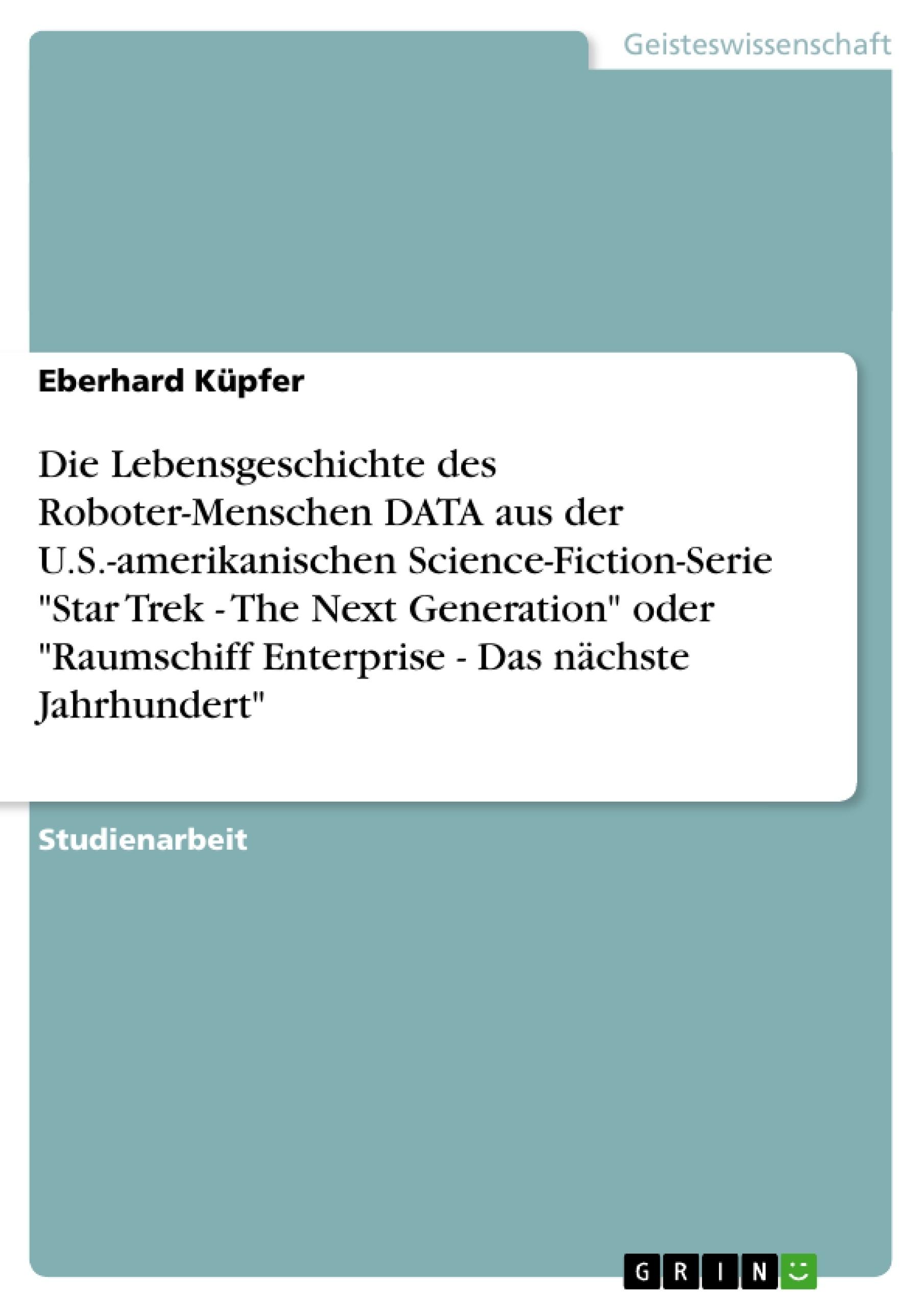 """Titel: Die Lebensgeschichte des Roboter-Menschen DATA aus der U.S.-amerikanischen Science-Fiction-Serie """"Star Trek - The Next Generation"""" oder """"Raumschiff Enterprise - Das nächste Jahrhundert"""""""