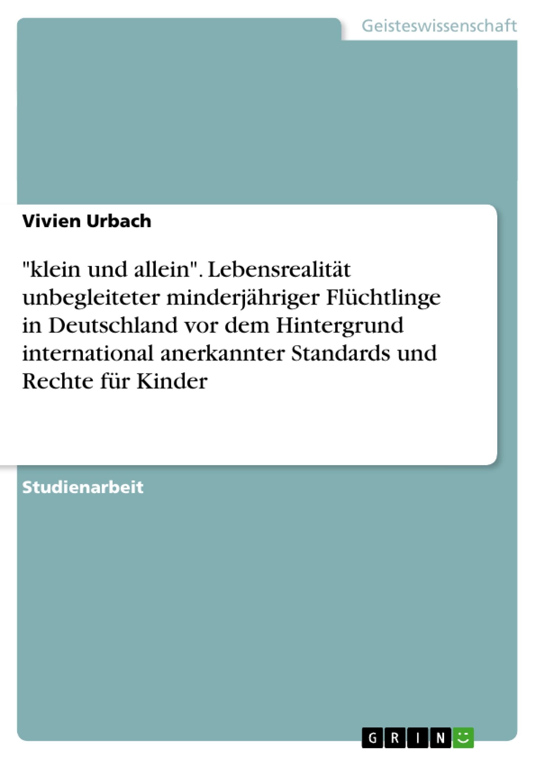 """Titel: """"klein und allein"""". Lebensrealität unbegleiteter minderjähriger Flüchtlinge in Deutschland vor dem Hintergrund international anerkannter Standards und Rechte für Kinder"""