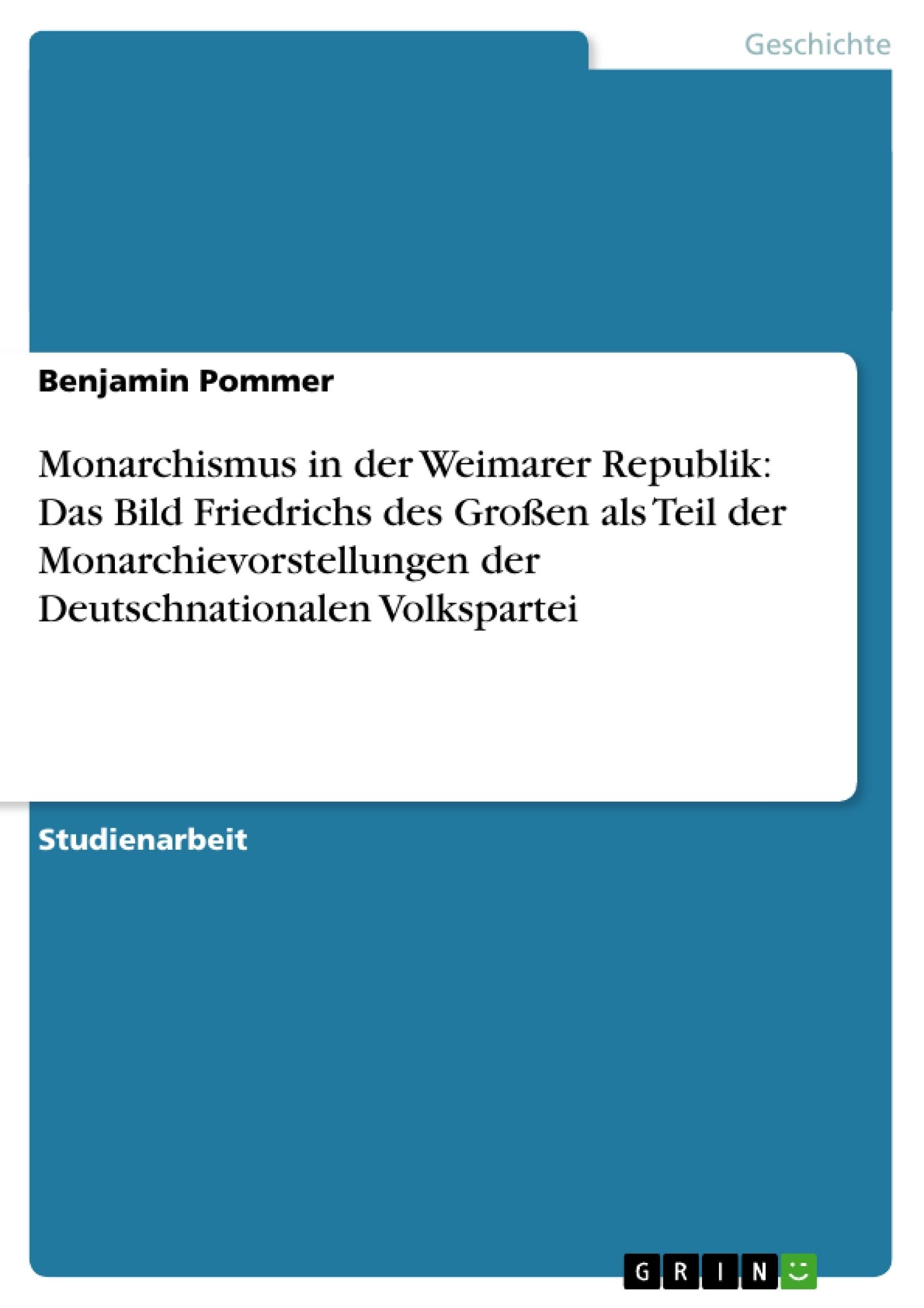 Titel: Monarchismus in der Weimarer Republik: Das Bild Friedrichs des Großen als Teil der Monarchievorstellungen der Deutschnationalen Volkspartei