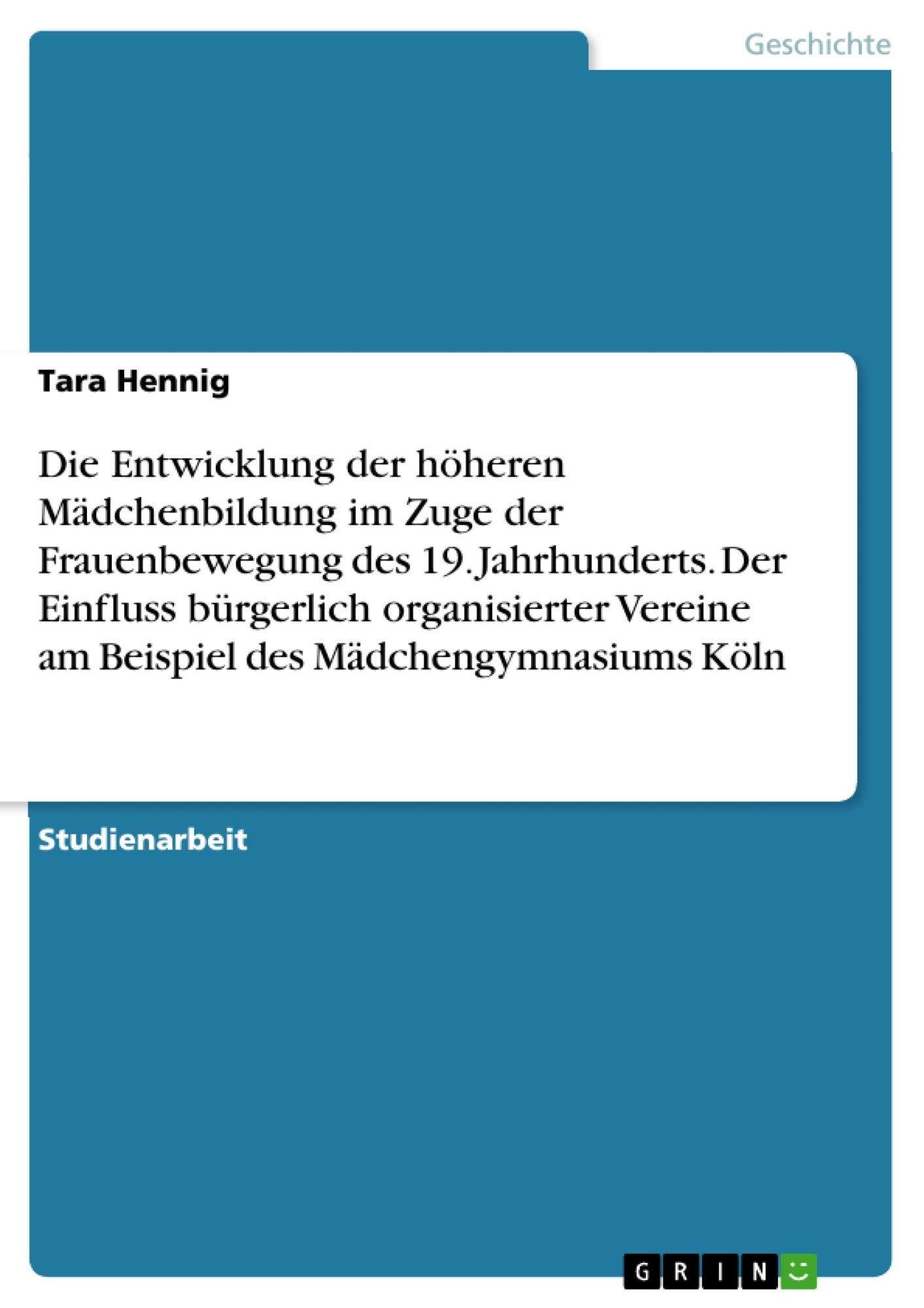 Titel: Die Entwicklung der höheren Mädchenbildung im Zuge der Frauenbewegung des 19. Jahrhunderts. Der Einfluss bürgerlich organisierter Vereine am Beispiel des Mädchengymnasiums Köln