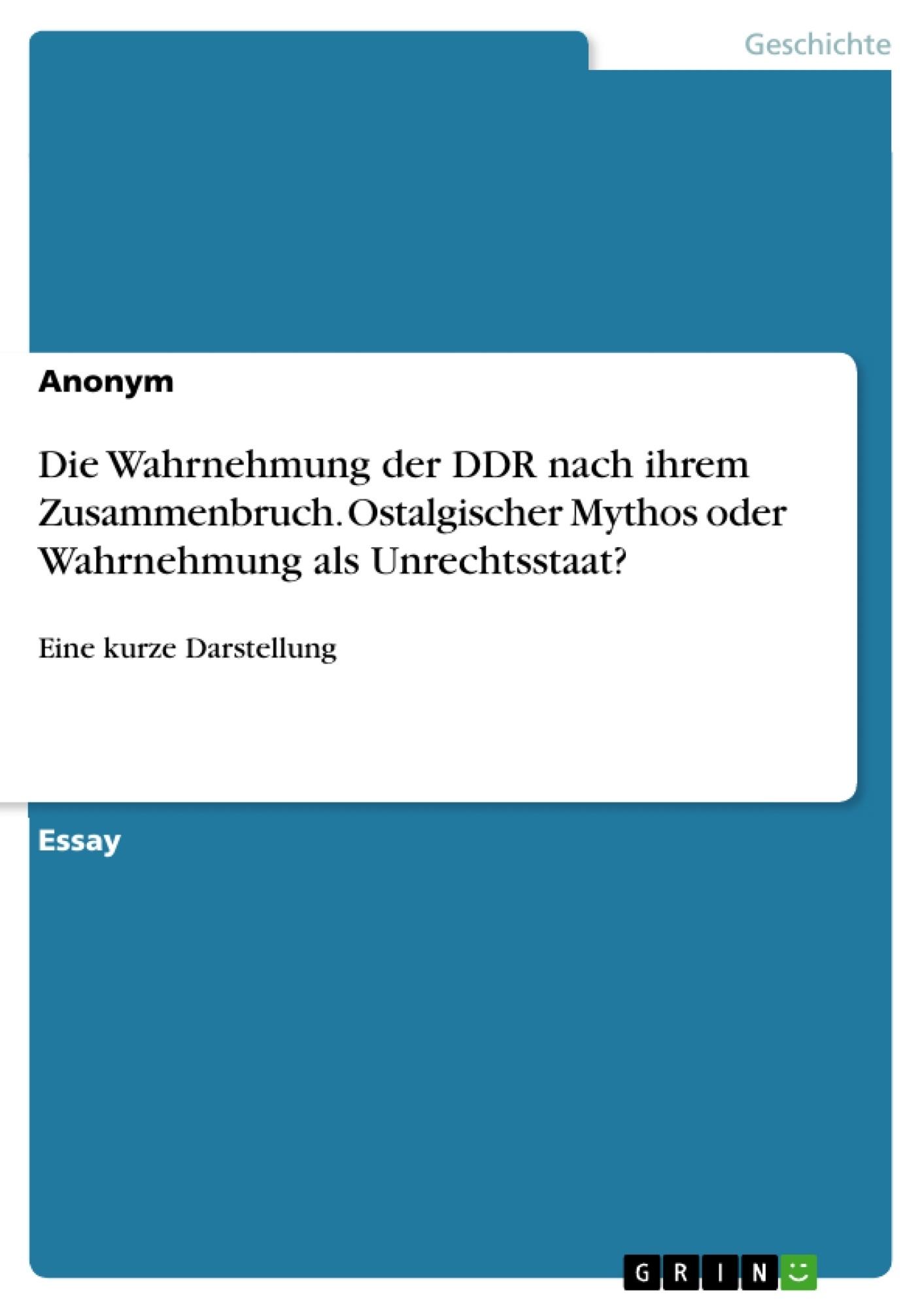 Titel: Die Wahrnehmung der DDR nach ihrem Zusammenbruch. Ostalgischer Mythos oder Wahrnehmung als Unrechtsstaat?