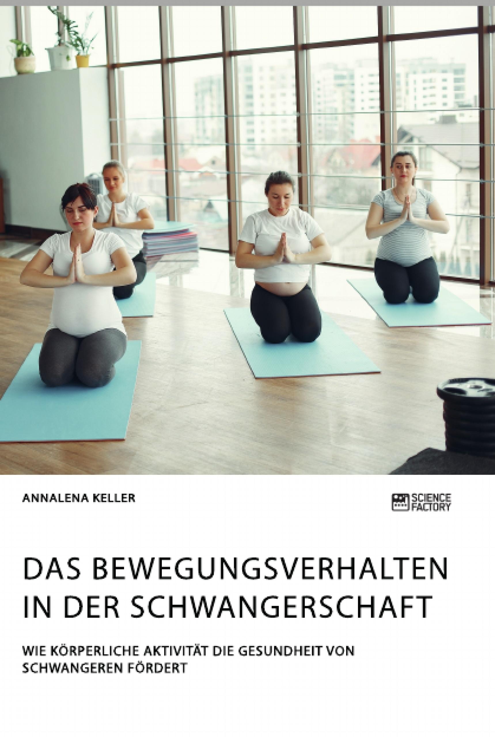 Titel: Das Bewegungsverhalten in der Schwangerschaft. Wie körperliche Aktivität die Gesundheit von Schwangeren fördert