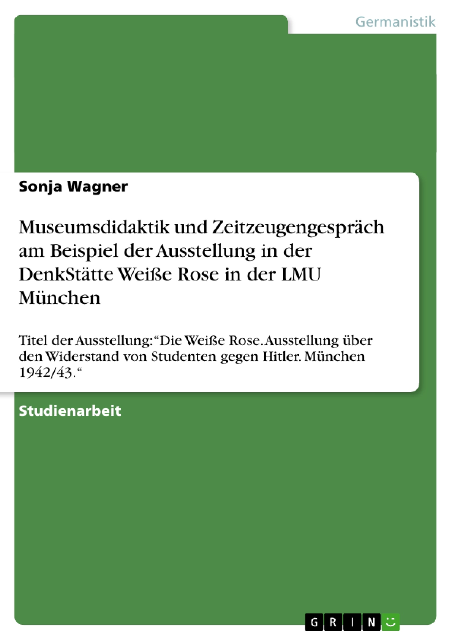 Titel: Museumsdidaktik und Zeitzeugengespräch am Beispiel der Ausstellung in der DenkStätte Weiße Rose in der LMU München