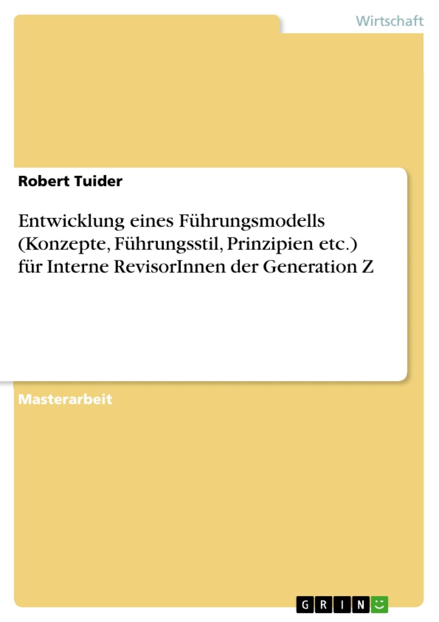 Titel: Entwicklung eines Führungsmodells (Konzepte, Führungsstil, Prinzipien etc.) für Interne RevisorInnen der Generation Z