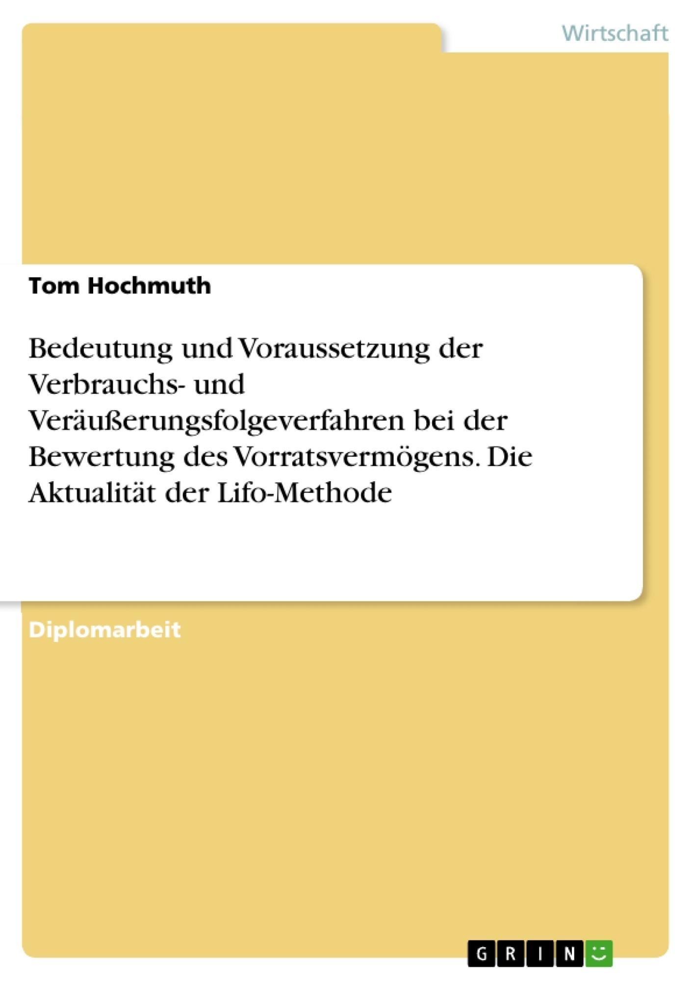 Titel: Bedeutung und Voraussetzung der Verbrauchs- und Veräußerungsfolgeverfahren bei der Bewertung des Vorratsvermögens. Die Aktualität der Lifo-Methode