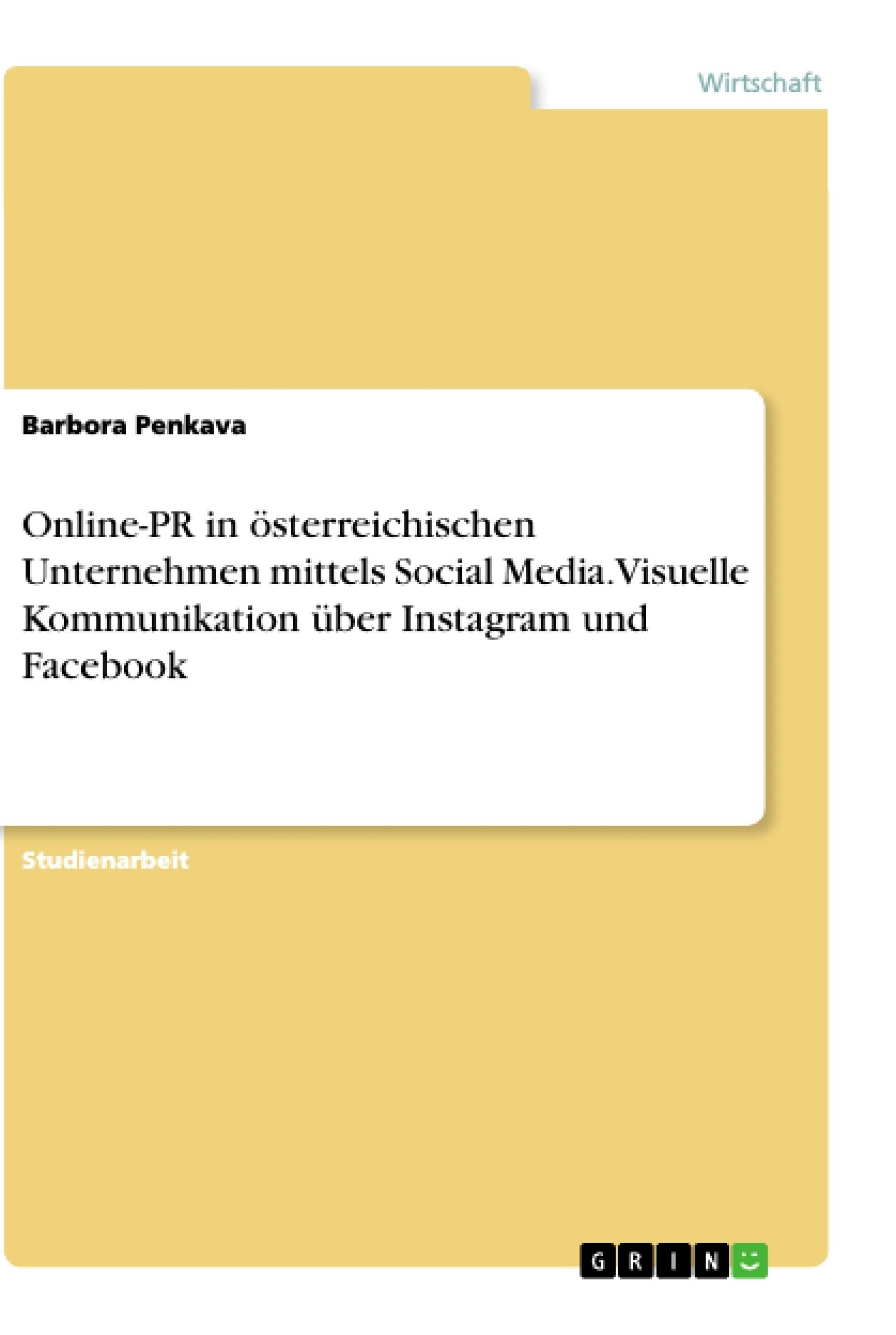 Titel: Online-PR in österreichischen Unternehmen mittels Social Media. Visuelle Kommunikation über Instagram und Facebook