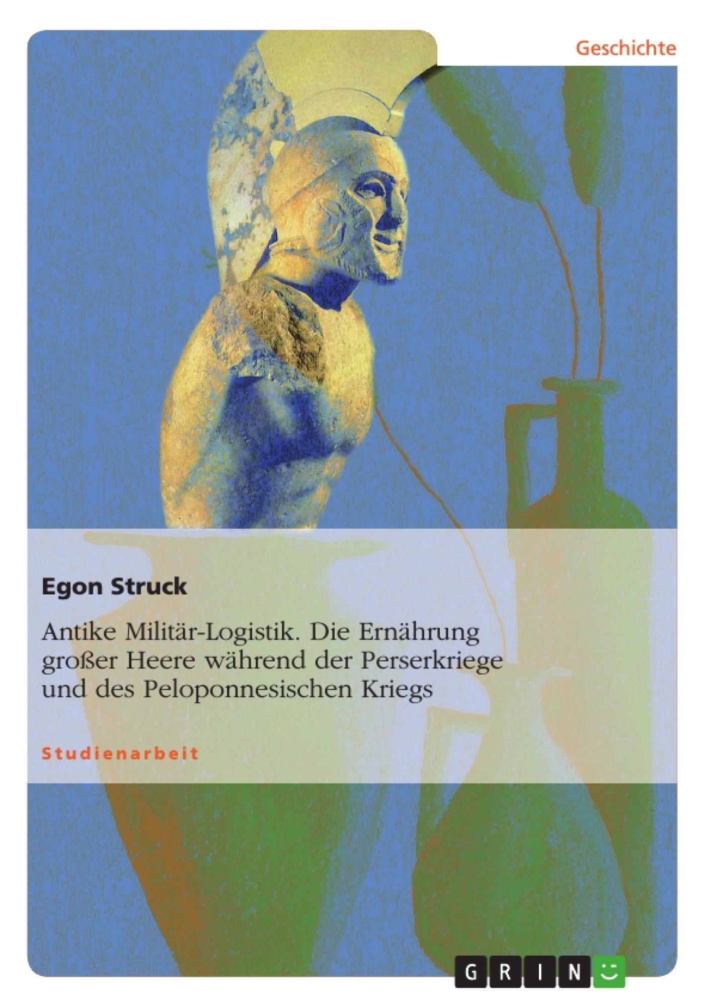 Titel: Antike Militär-Logistik. Die Ernährung großer Heere während der Perserkriege und des Peloponnesischen Kriegs