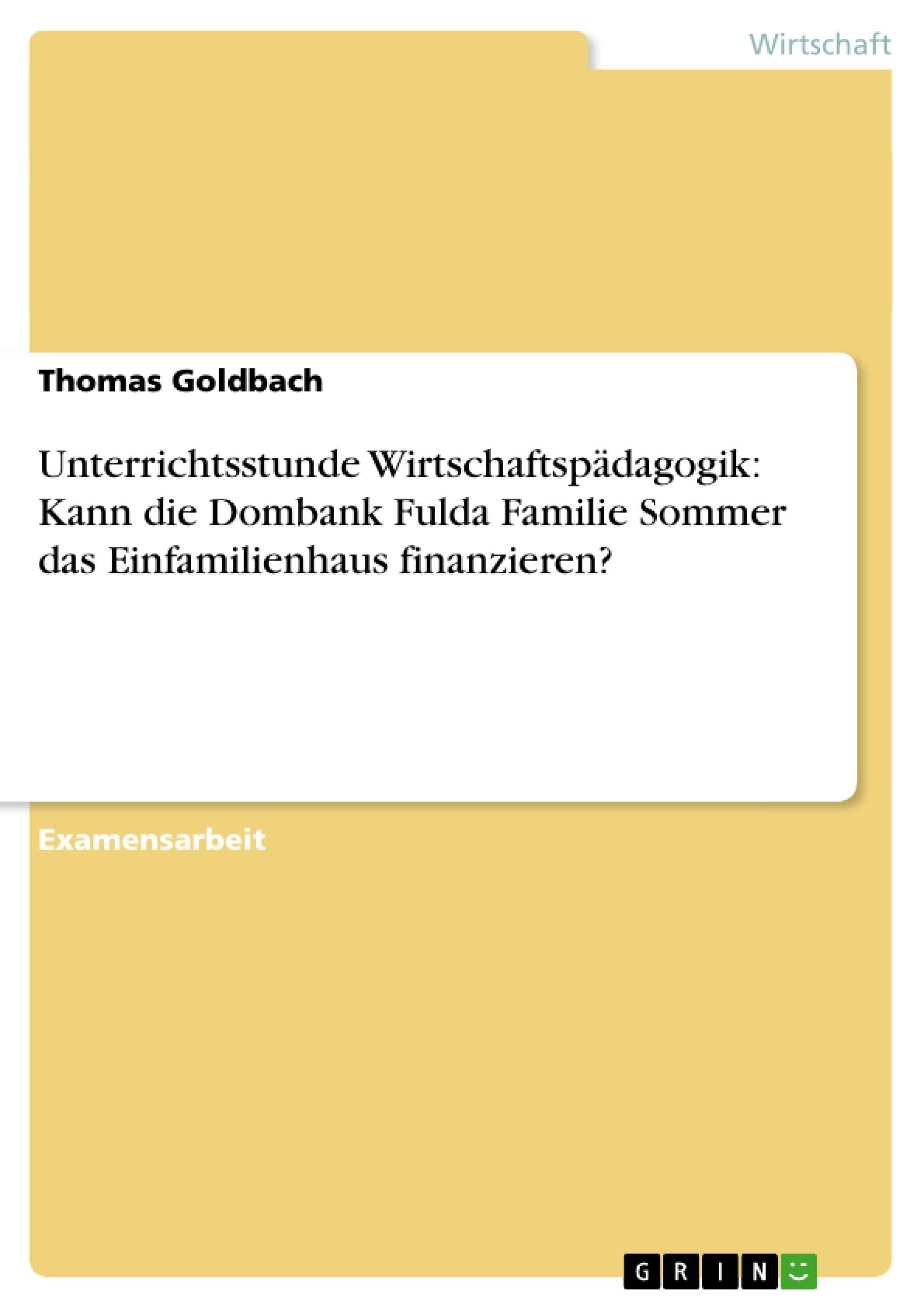 Titel: Unterrichtsstunde Wirtschaftspädagogik: Kann die Dombank Fulda Familie Sommer das Einfamilienhaus finanzieren?