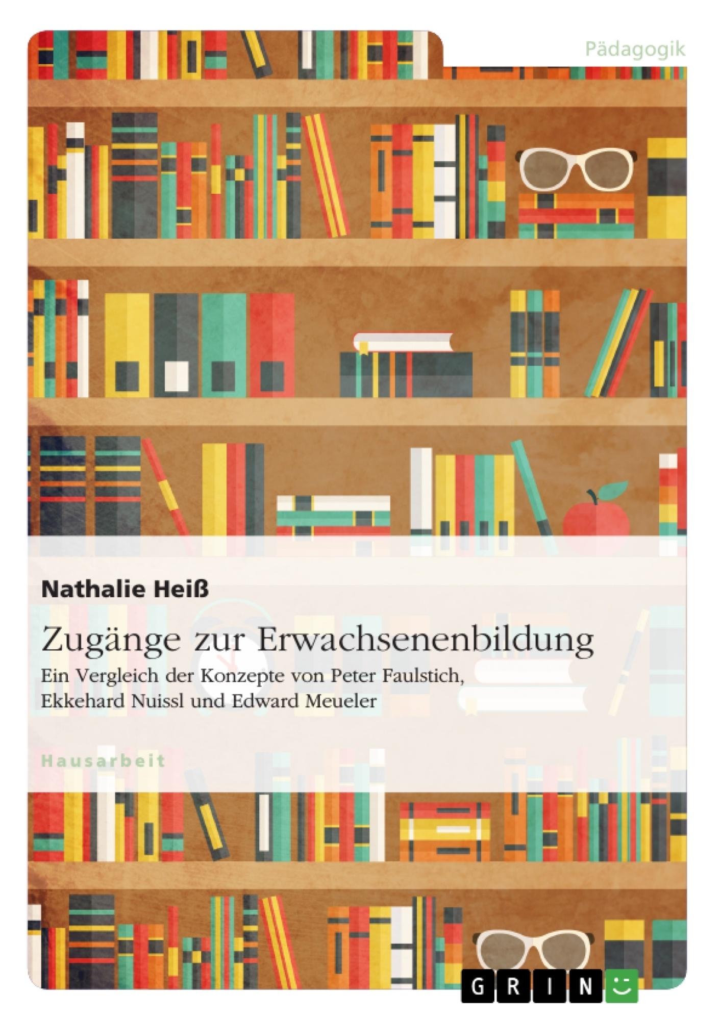 Titel: Zugänge zur Erwachsenenbildung. Ein Vergleich der Konzepte von Peter Faulstich, Ekkehard Nuissl und Edward Meueler