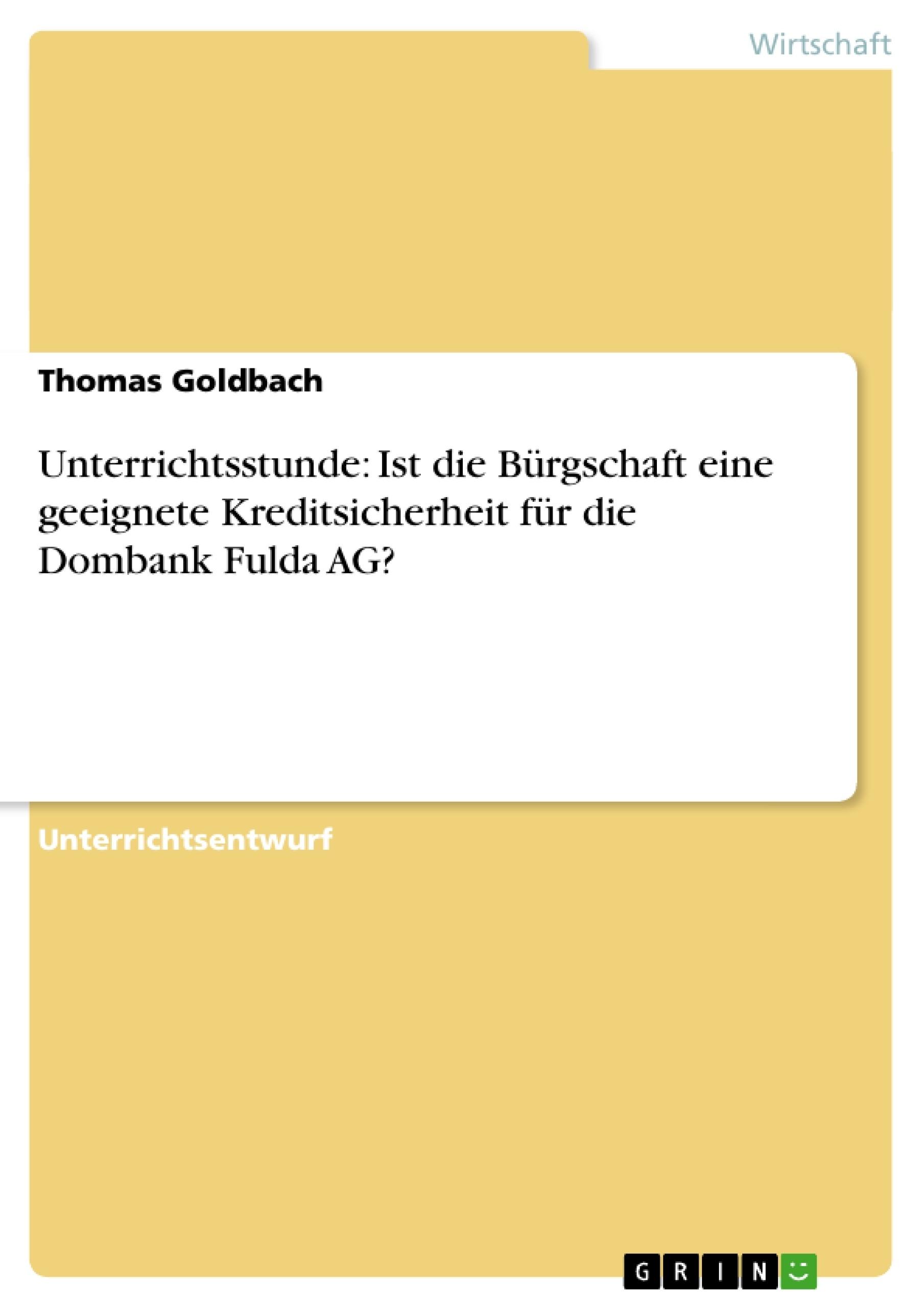 Titel: Unterrichtsstunde: Ist die Bürgschaft eine geeignete Kreditsicherheit für die Dombank Fulda AG?