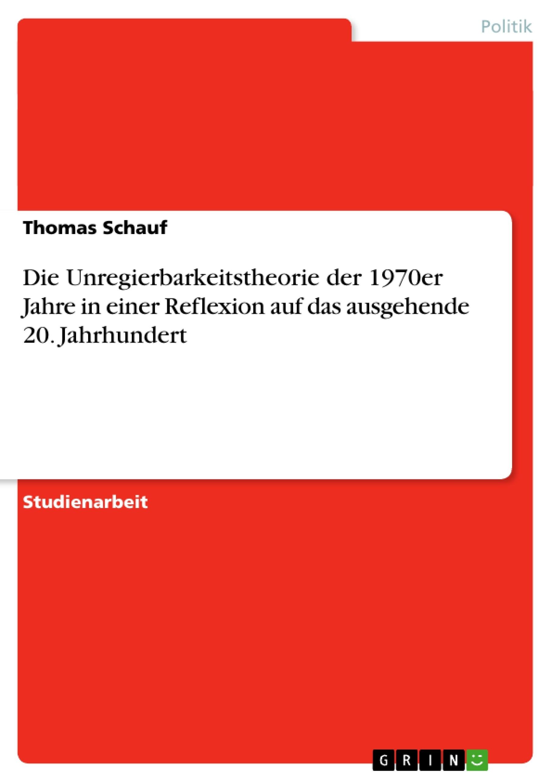 Titel: Die Unregierbarkeitstheorie der 1970er Jahre in einer Reflexion auf das ausgehende 20. Jahrhundert
