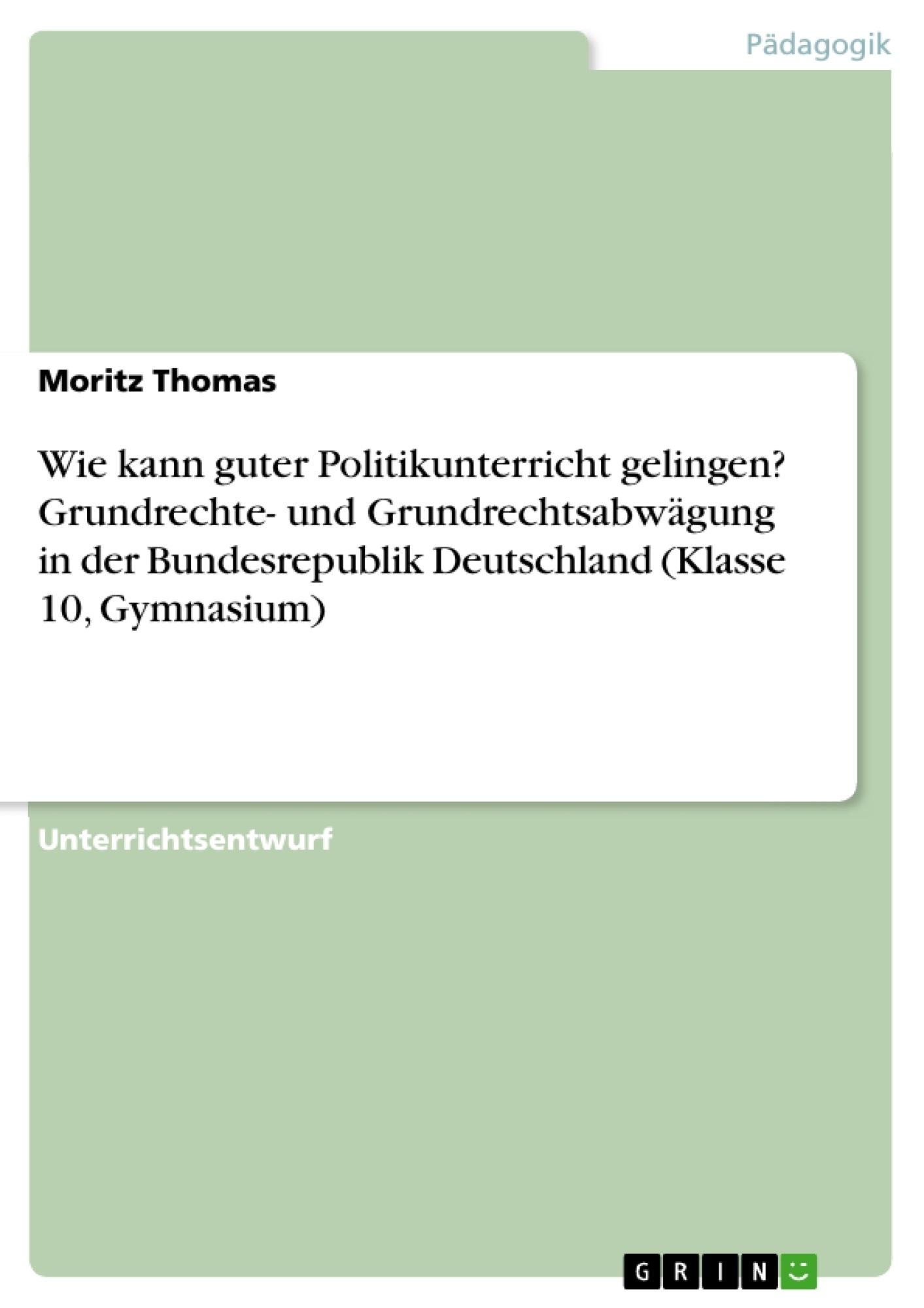 Titel: Wie kann guter Politikunterricht gelingen? Grundrechte- und Grundrechtsabwägung in der Bundesrepublik Deutschland (Klasse 10, Gymnasium)