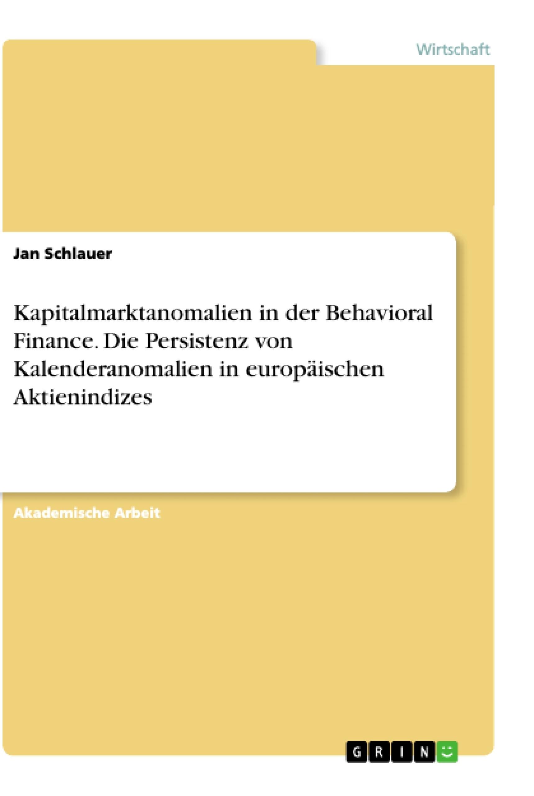 Titel: Kapitalmarktanomalien in der Behavioral Finance. Die Persistenz von Kalenderanomalien in europäischen Aktienindizes