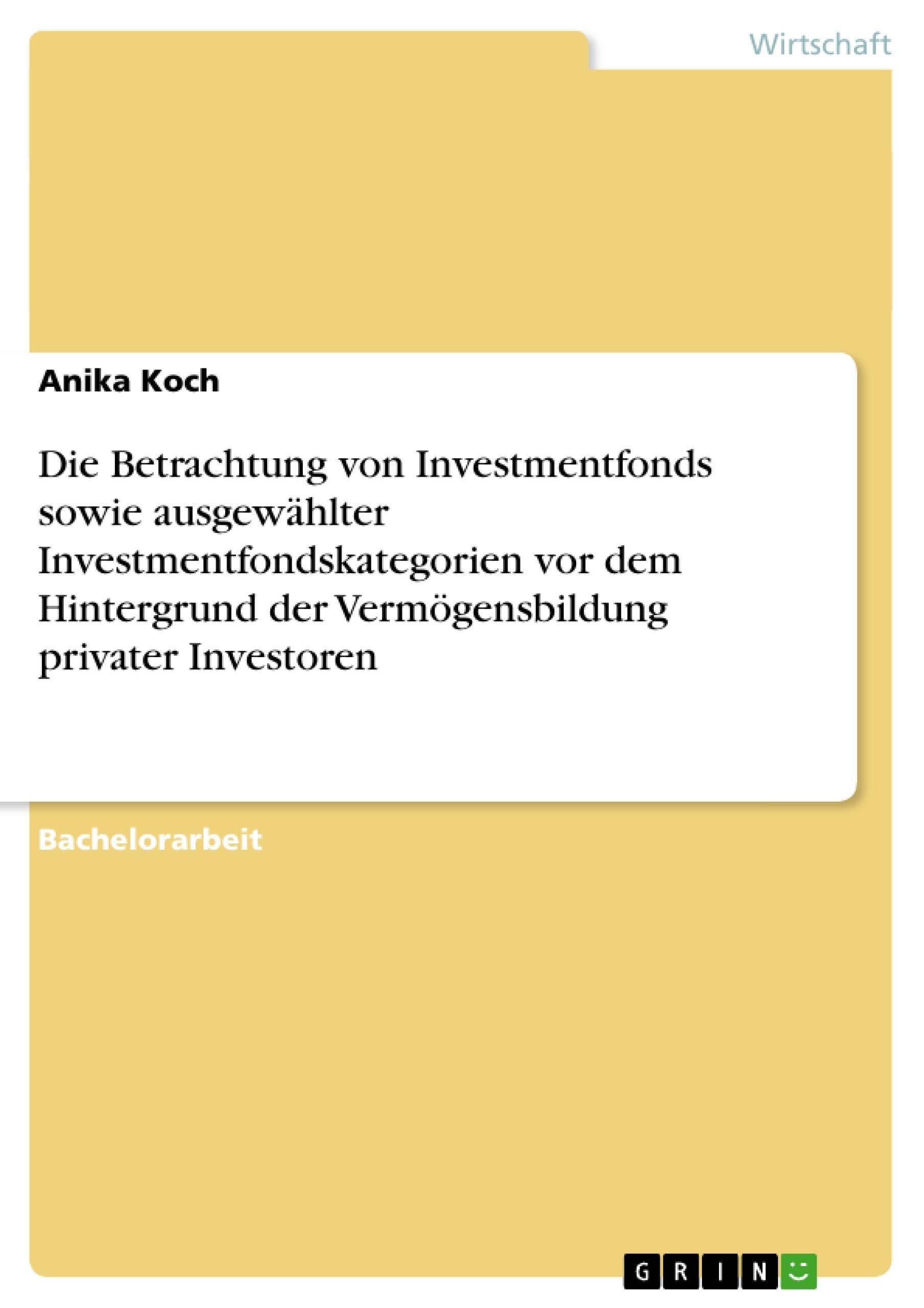 Titel: Die Betrachtung von Investmentfonds sowie ausgewählter Investmentfondskategorien vor dem Hintergrund der Vermögensbildung privater Investoren