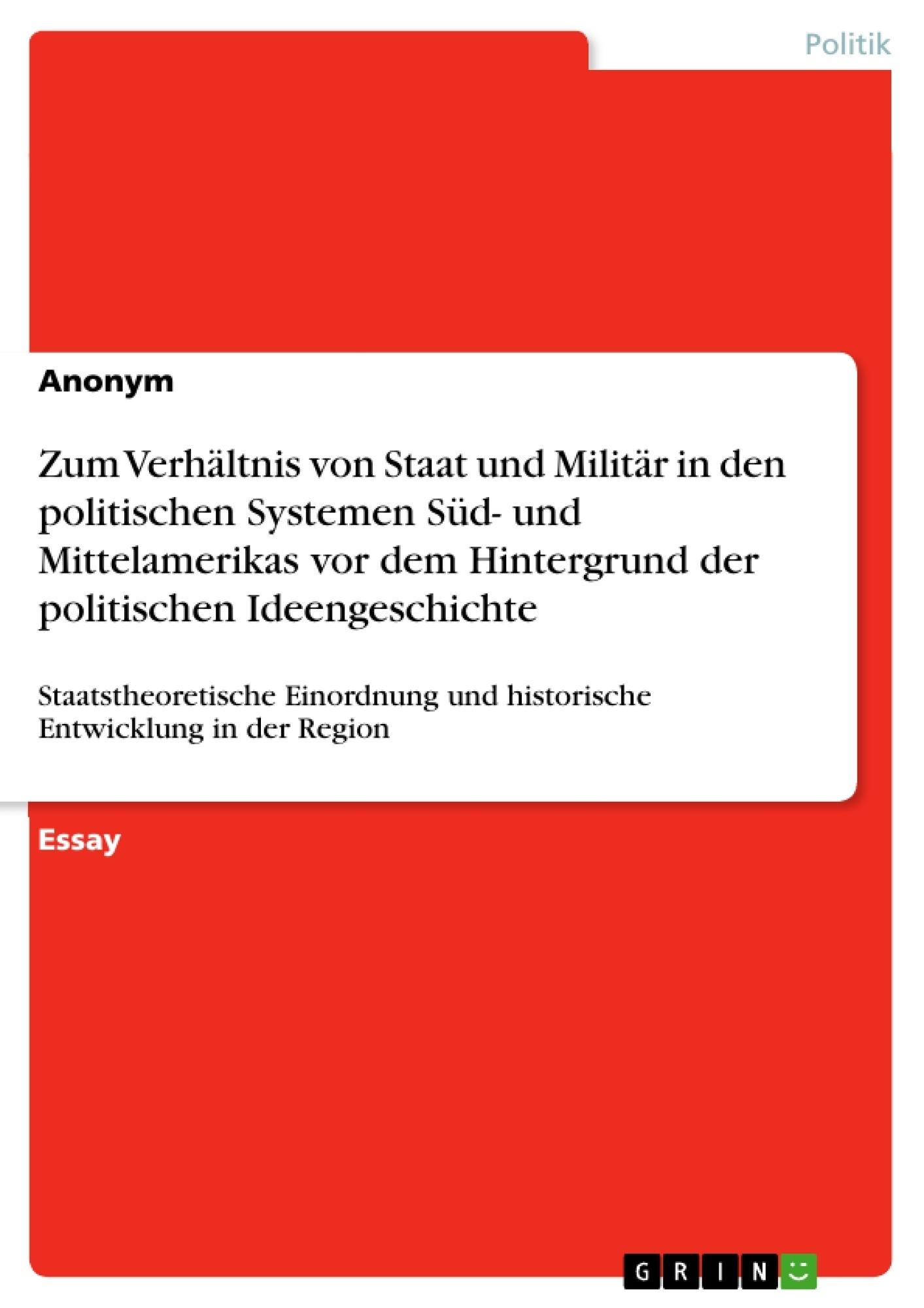 Titel: Zum Verhältnis von Staat und Militär in den politischen Systemen Süd- und Mittelamerikas vor dem Hintergrund der politischen Ideengeschichte