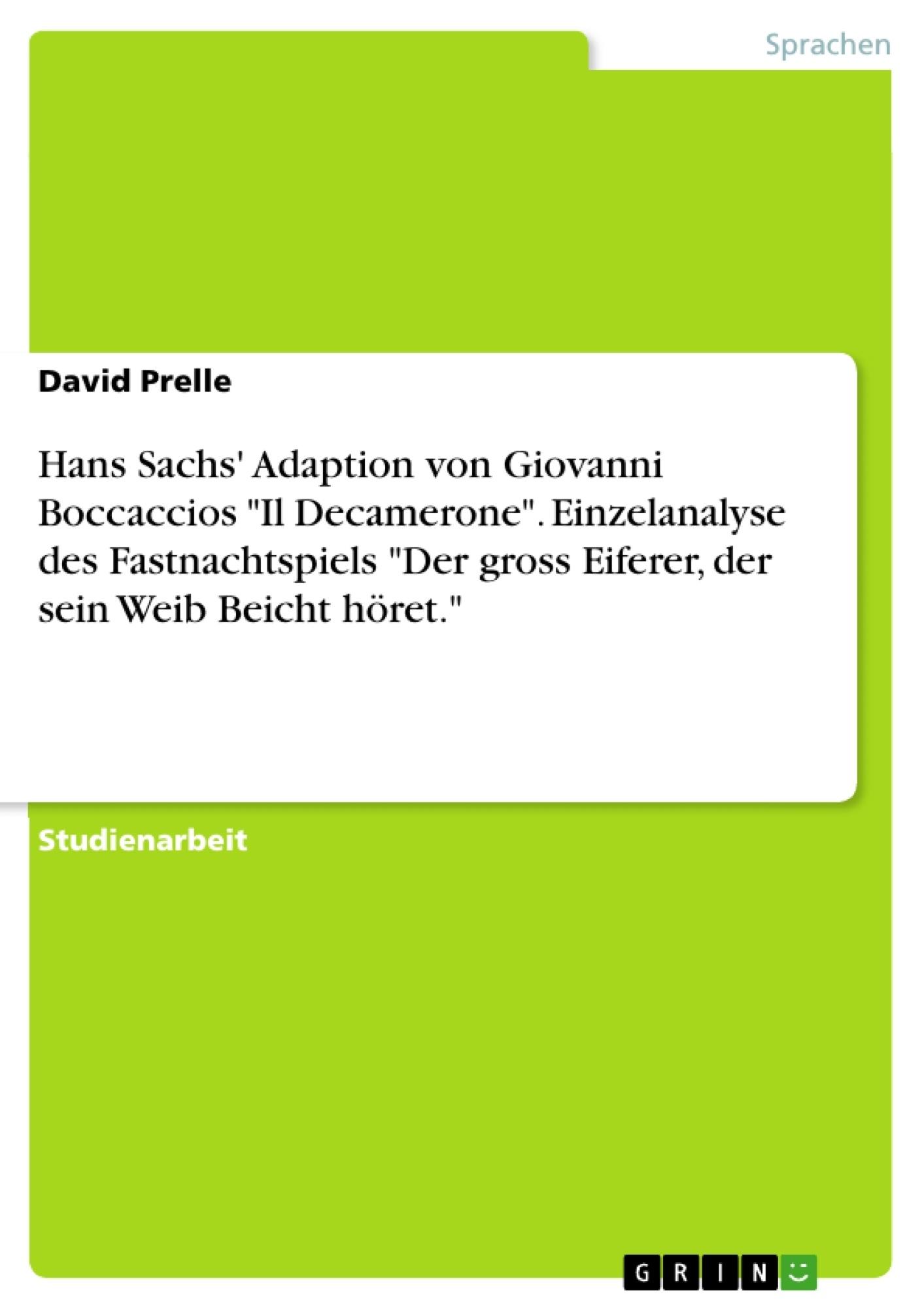 """Titel: Hans Sachs' Adaption von Giovanni Boccaccios  """"Il Decamerone"""". Einzelanalyse des Fastnachtspiels """"Der gross Eiferer, der sein Weib Beicht höret."""""""