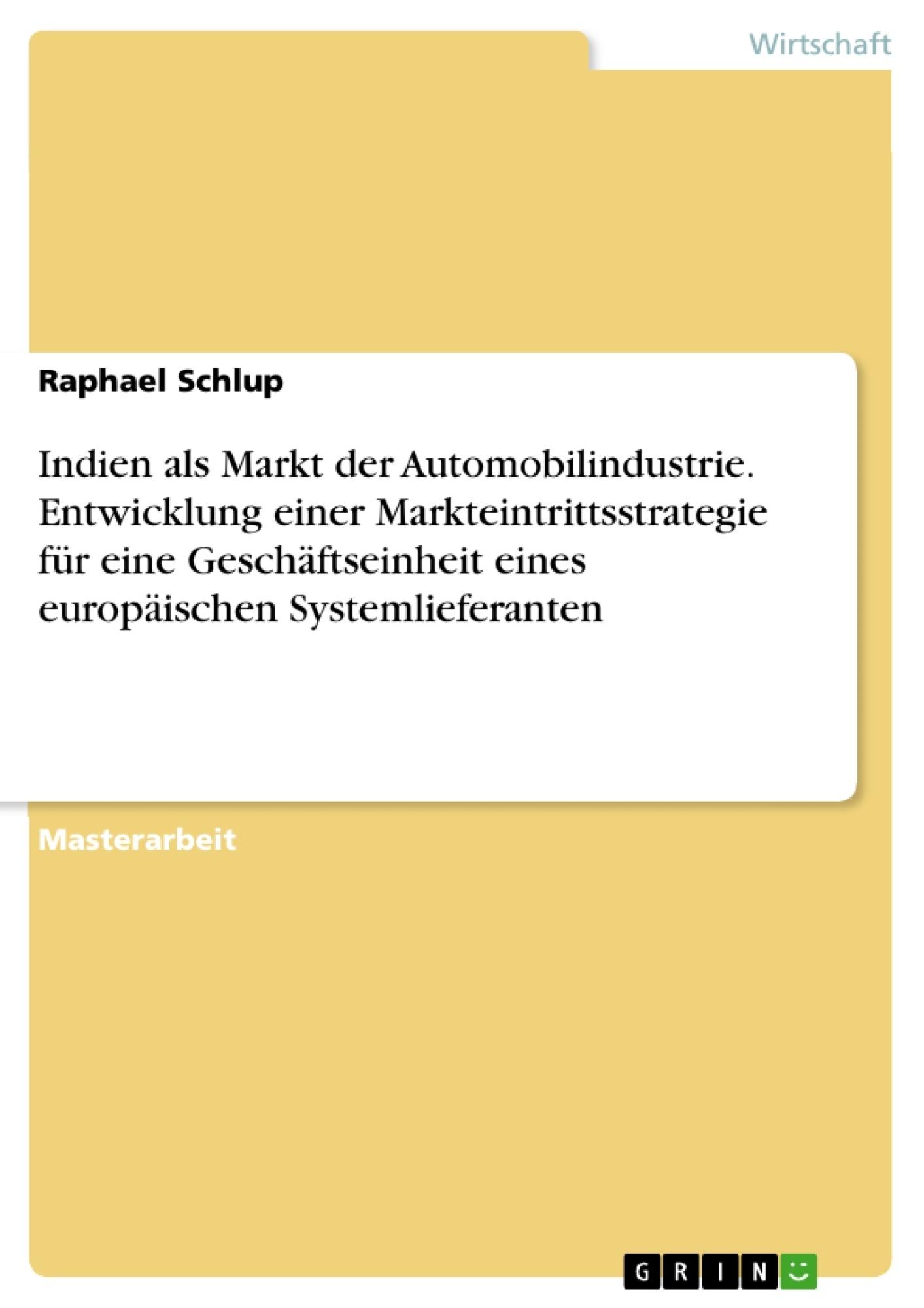 Titel: Indien als Markt der Automobilindustrie. Entwicklung einer Markteintrittsstrategie für eine Geschäftseinheit eines europäischen Systemlieferanten