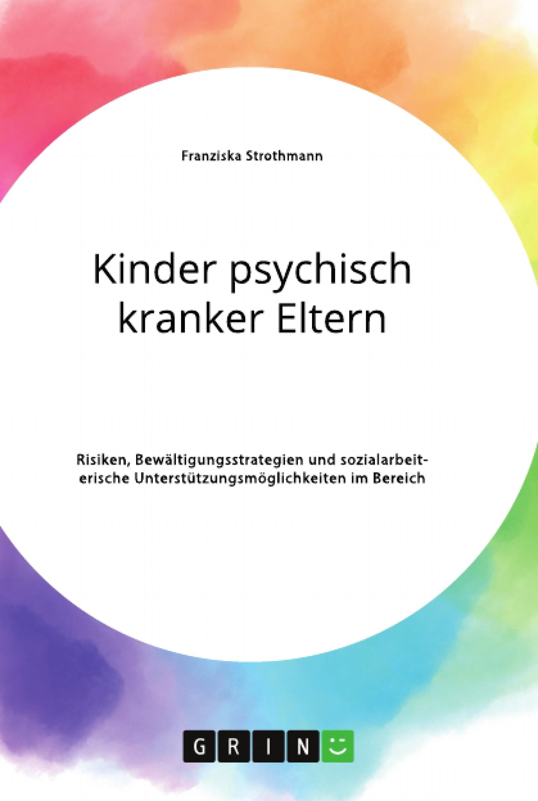 Titel: Kinder psychisch kranker Eltern. Risiken, Bewältigungsstrategien und sozialarbeiterische Unterstützungsmöglichkeiten im Bereich der Psychiatrie
