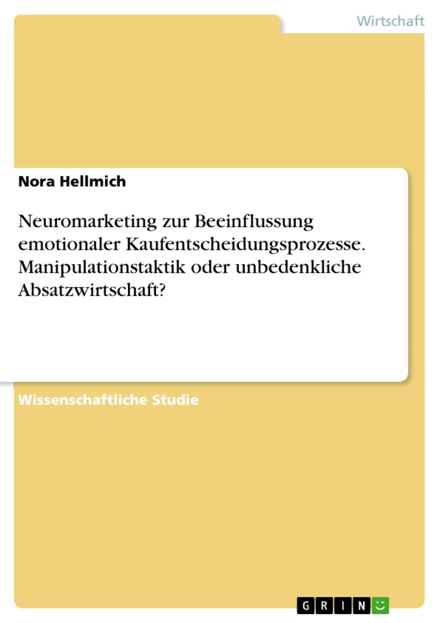Titel: Neuromarketing zur Beeinflussung emotionaler Kaufentscheidungsprozesse. Manipulationstaktik oder unbedenkliche Absatzwirtschaft?
