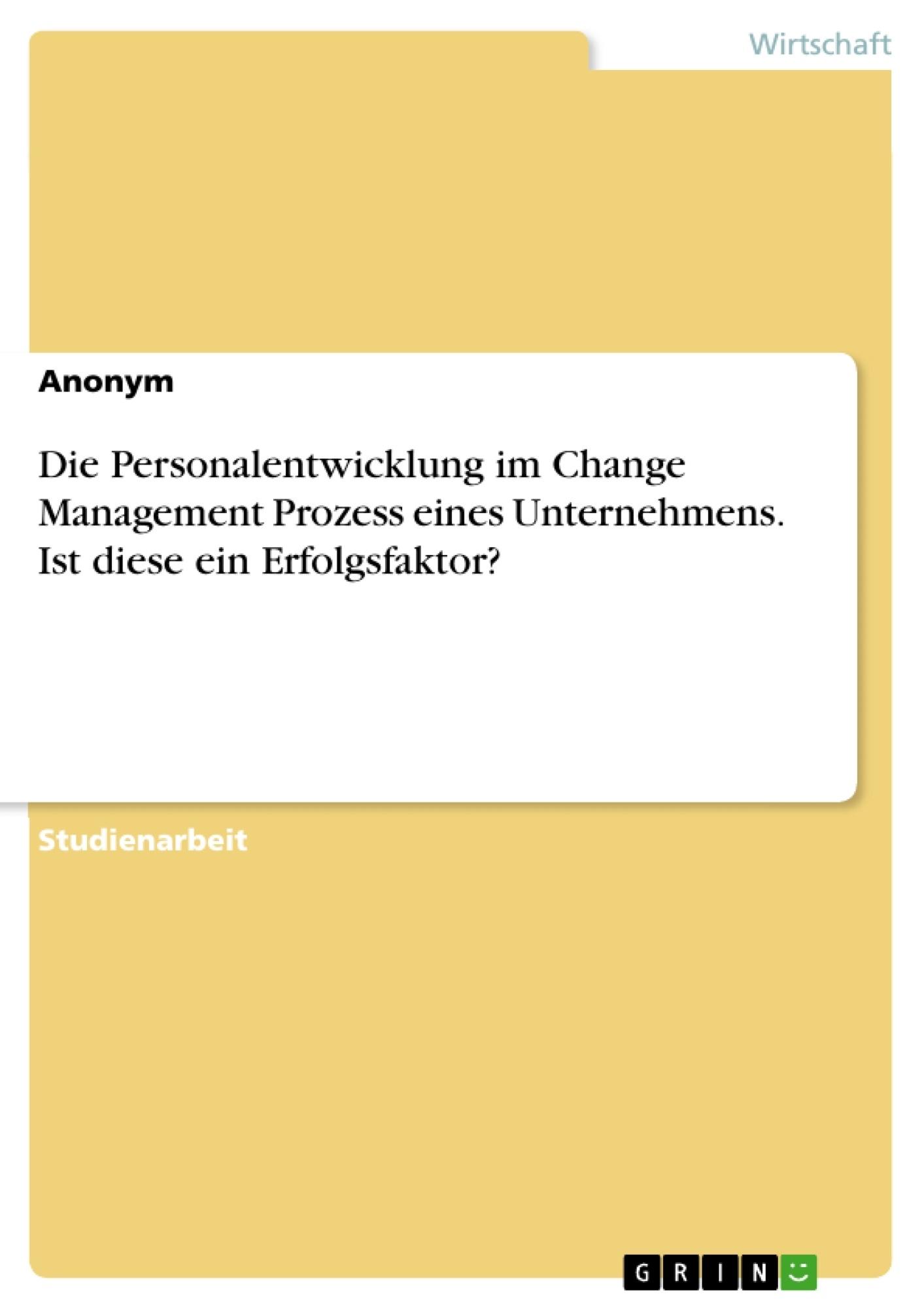 Titel: Die Personalentwicklung im Change Management Prozess eines Unternehmens. Ist diese ein Erfolgsfaktor?