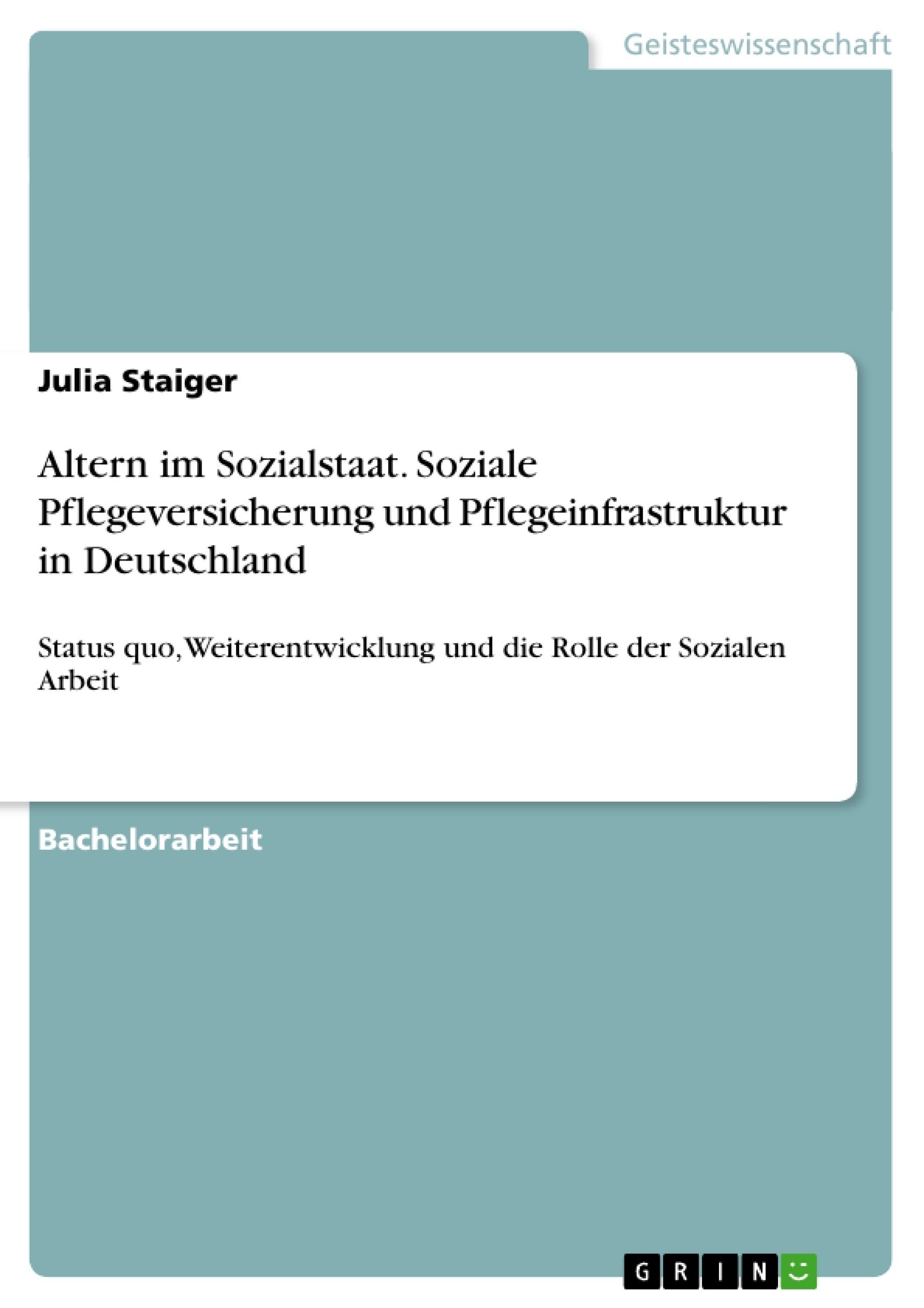 Titel: Altern im Sozialstaat. Soziale Pflegeversicherung und Pflegeinfrastruktur in Deutschland