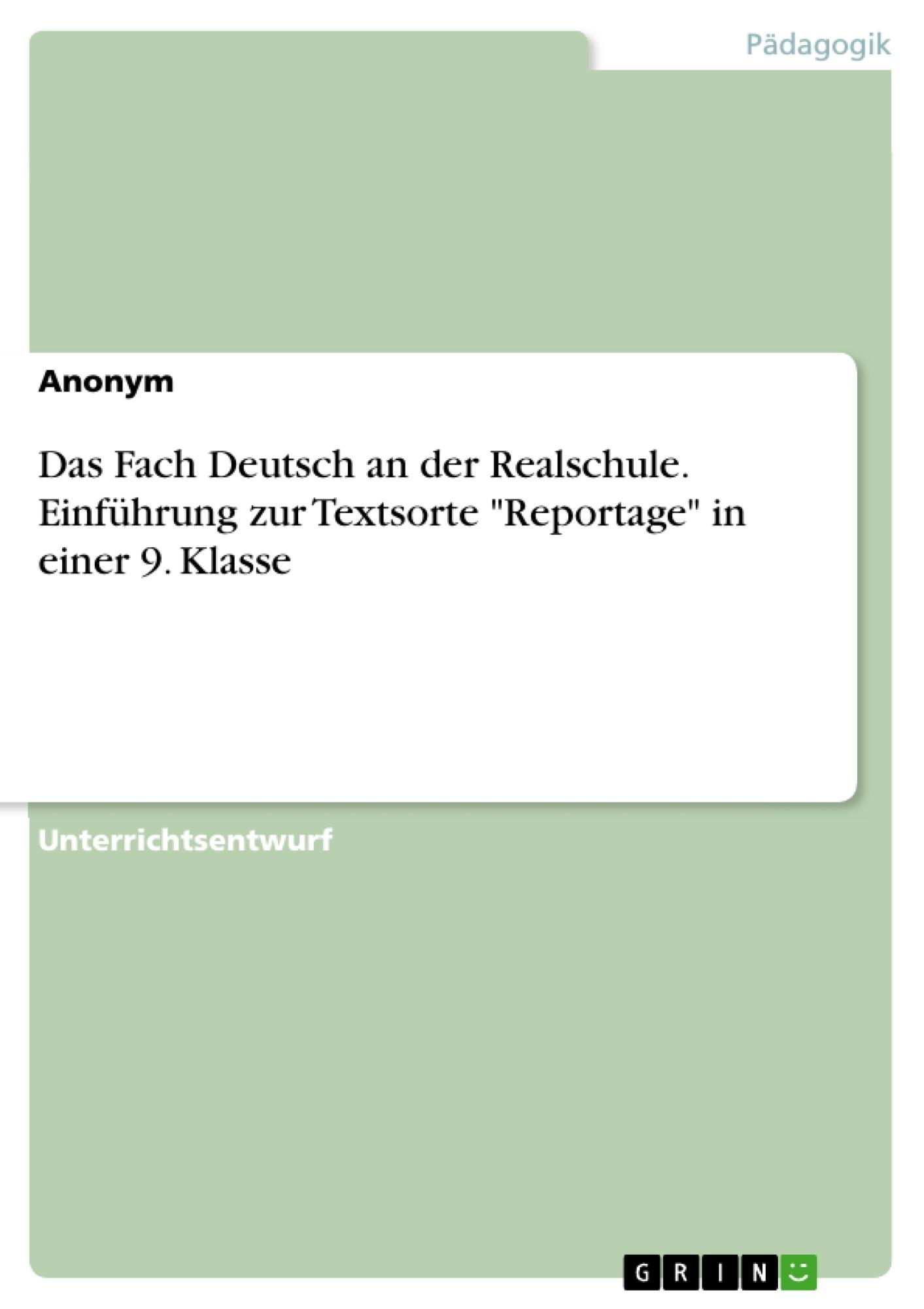 """Titel: Das Fach Deutsch an der Realschule. Einführung zur Textsorte """"Reportage"""" in einer 9. Klasse"""
