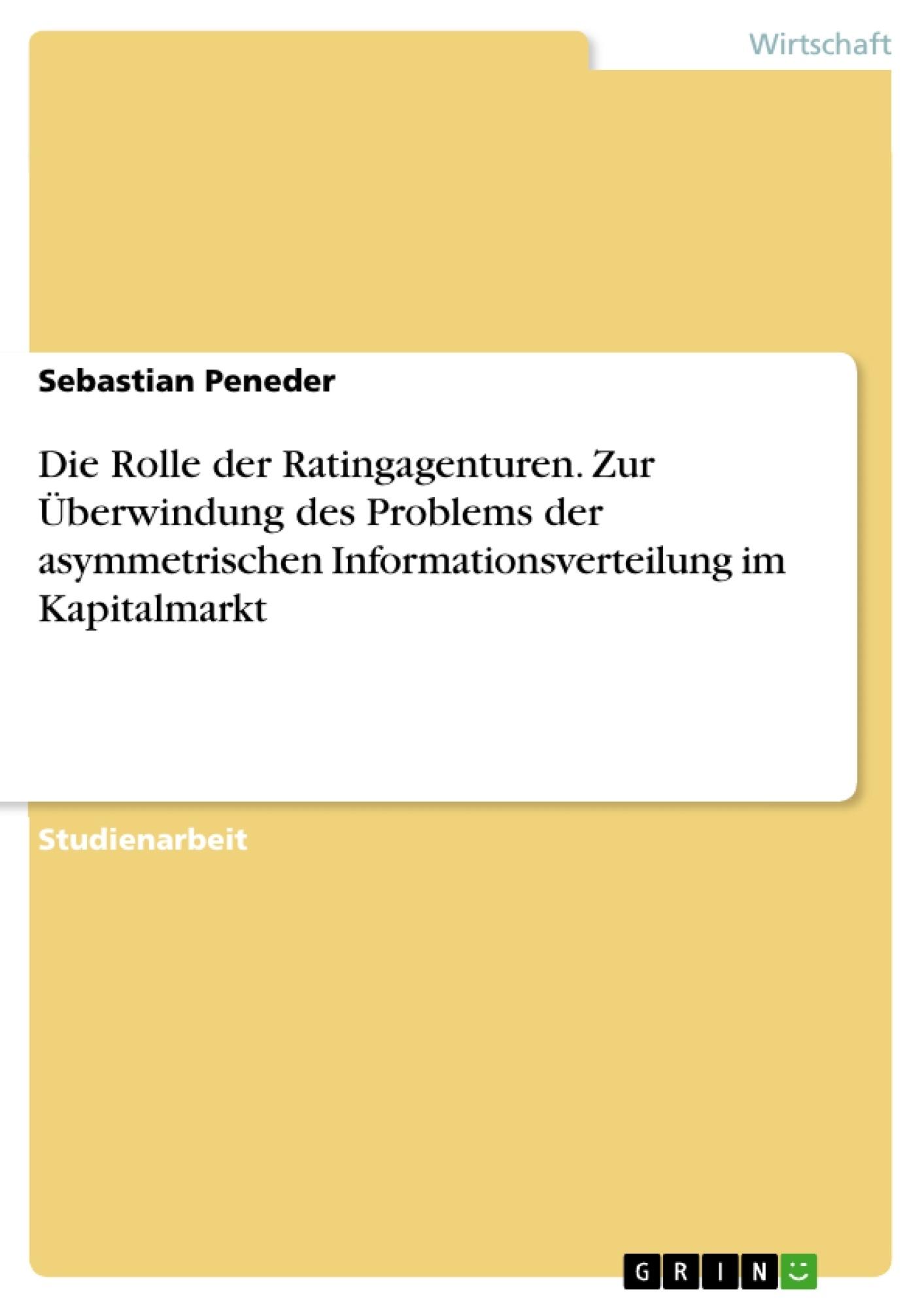 Titel: Die Rolle der Ratingagenturen. Zur Überwindung des Problems der asymmetrischen Informationsverteilung im Kapitalmarkt