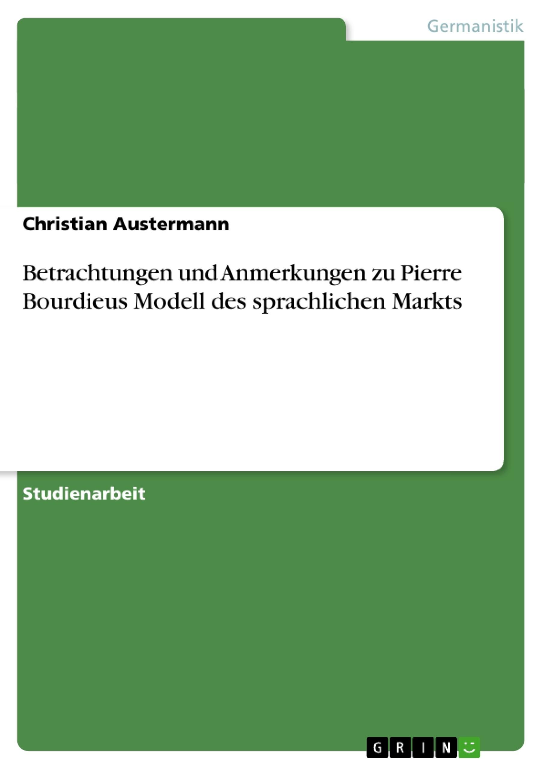 Titel: Betrachtungen und Anmerkungen zu Pierre Bourdieus Modell des sprachlichen Markts