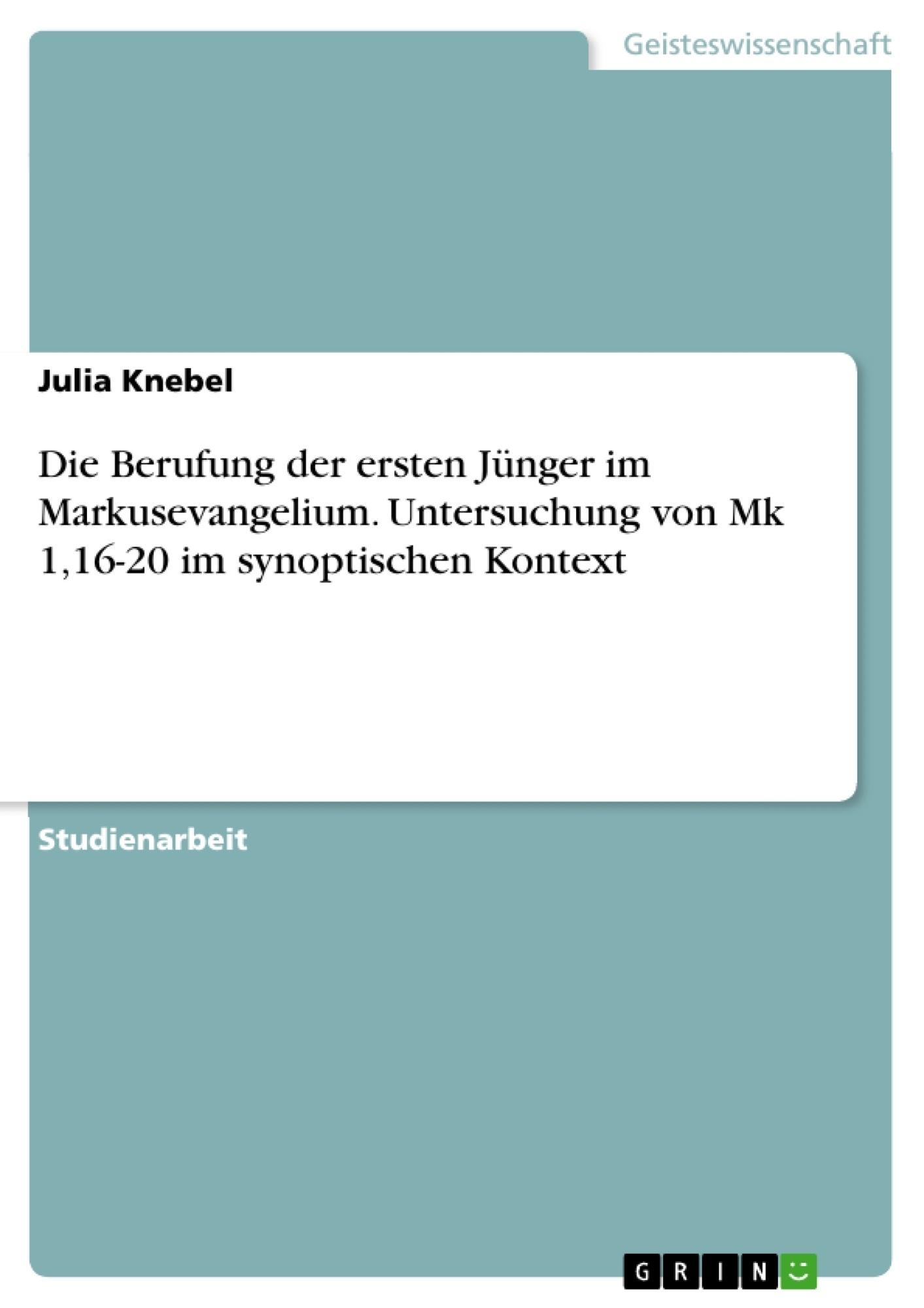 Titel: Die Berufung der ersten Jünger im Markusevangelium. Untersuchung von Mk 1,16-20 im synoptischen Kontext