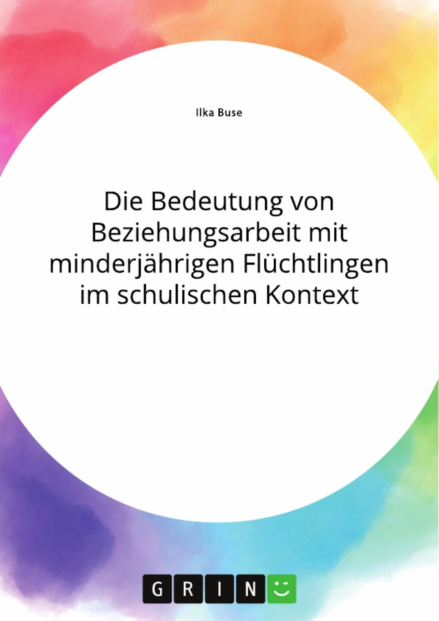 Titel: Die Bedeutung von Beziehungsarbeit mit minderjährigen Flüchtlingen im schulischen Kontext